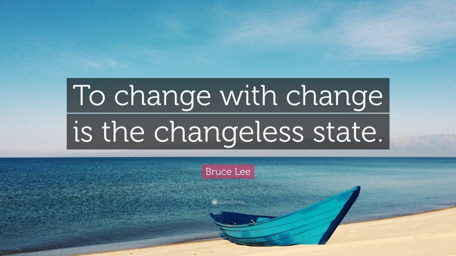 "Bruce Lee Quote: ""To change with change is the changeless state."""