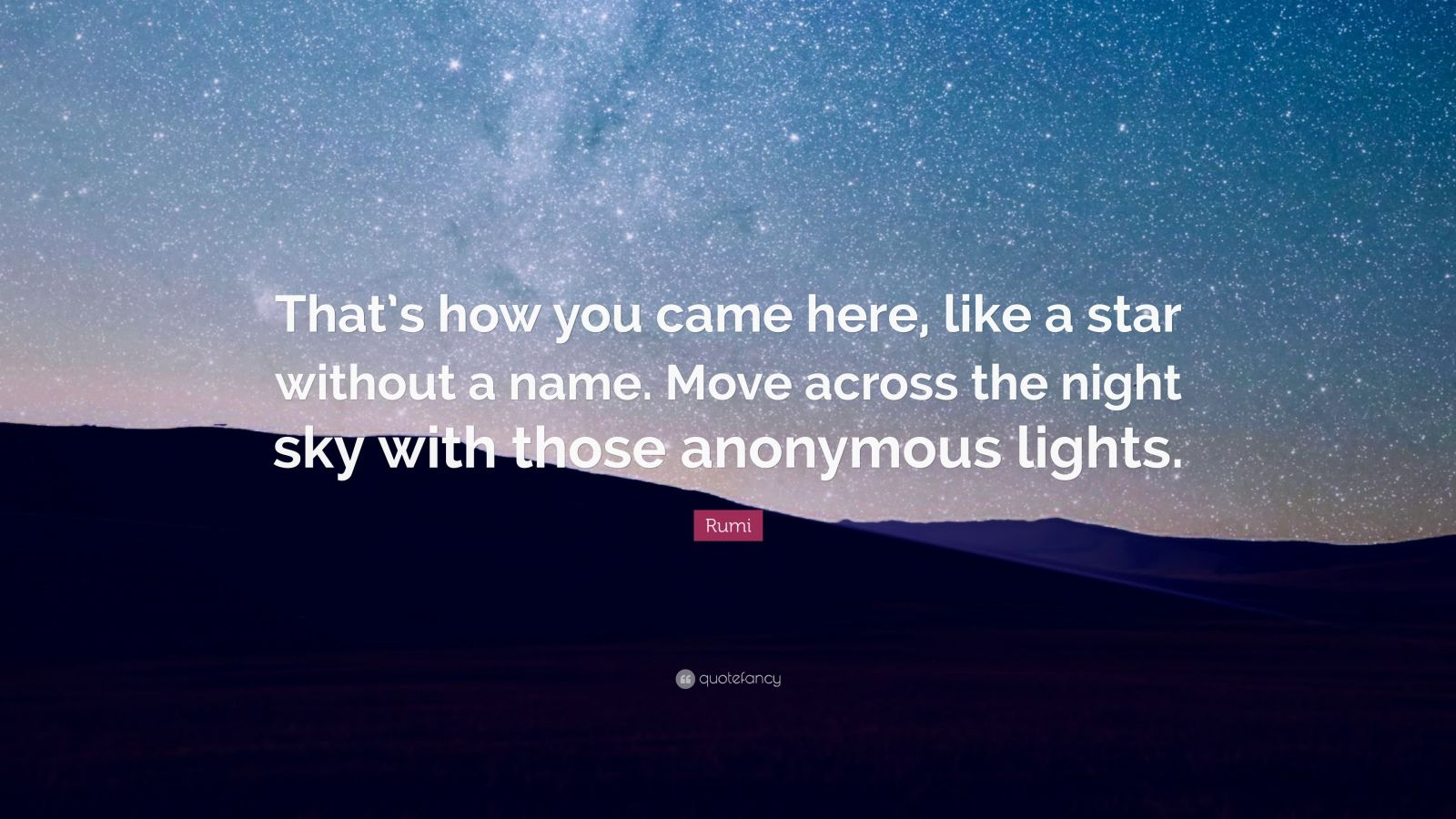 """Rumi Quote: """"That's how you came here, like a star without a name. Move across the night sky with those anonymous lights."""""""