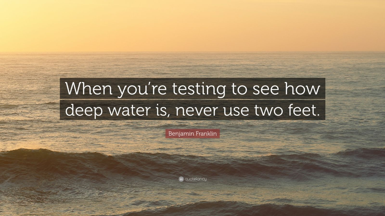"""Benjamin Franklin Quote: """"When you're testing to see how deep water is, never use two feet."""""""