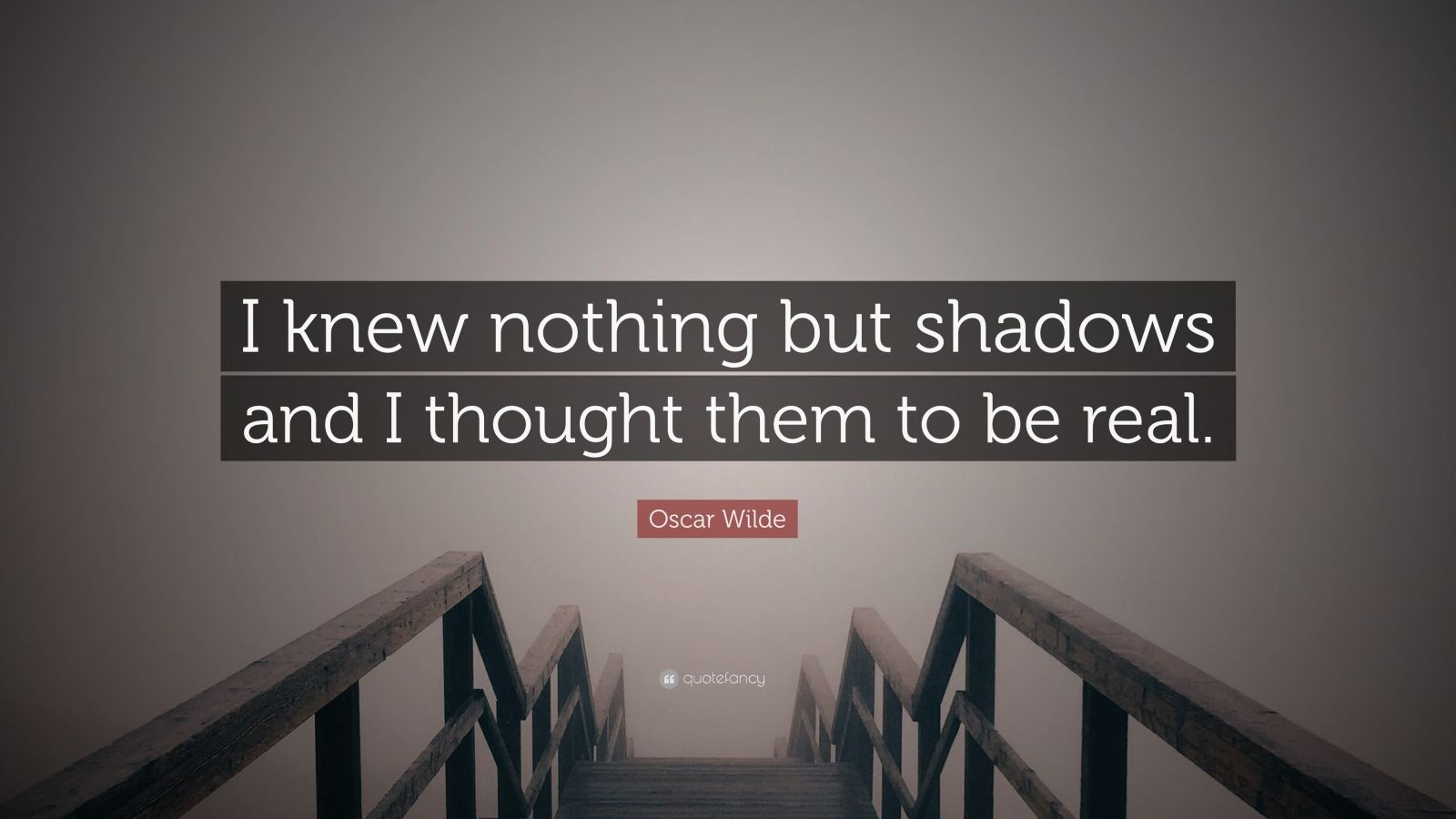 "Oscar Wilde Quote: ""I knew nothing but shadows and I thought them to be real."""