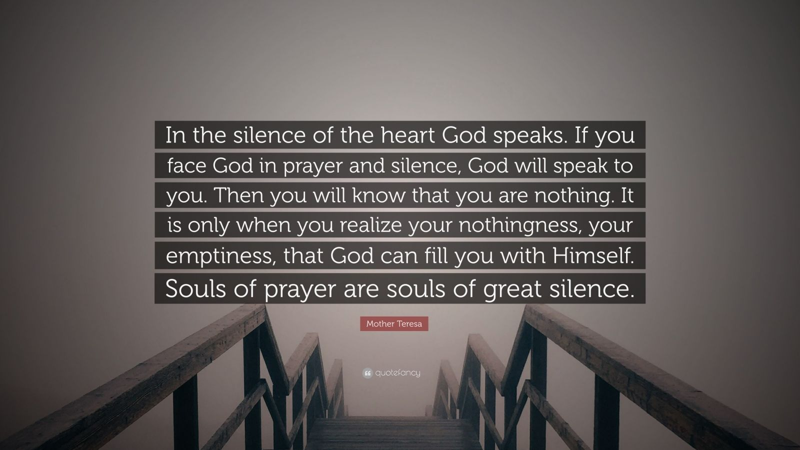 "Mother Teresa Quote: ""In the silence of the heart God speaks. If you face God in prayer and silence, God will speak to you. Then you will know that you are nothing. It is only when you realize your nothingness, your emptiness, that God can fill you with Himself. Souls of prayer are souls of great silence."""