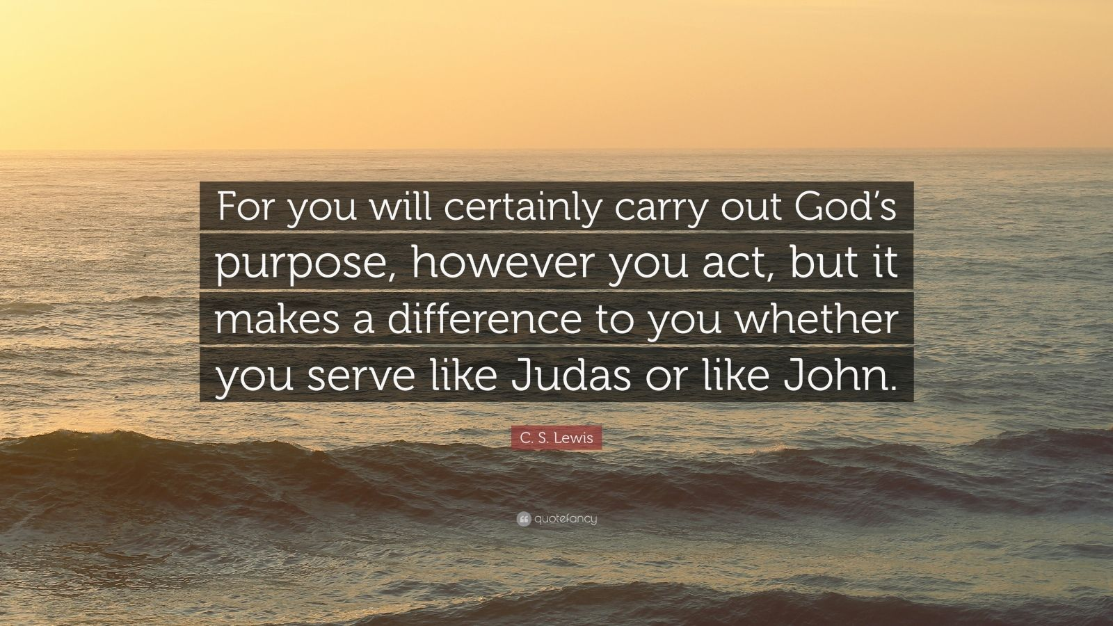 "C. S. Lewis Quote: ""For you will certainly carry out God's purpose, however you act, but it makes a difference to you whether you serve like Judas or like John."""