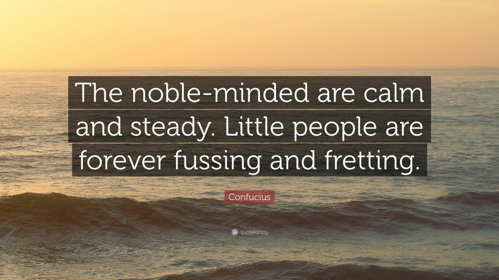 """Confucius Quote: """"The noble-minded are calm and steady. Little people are forever fussing and fretting."""""""