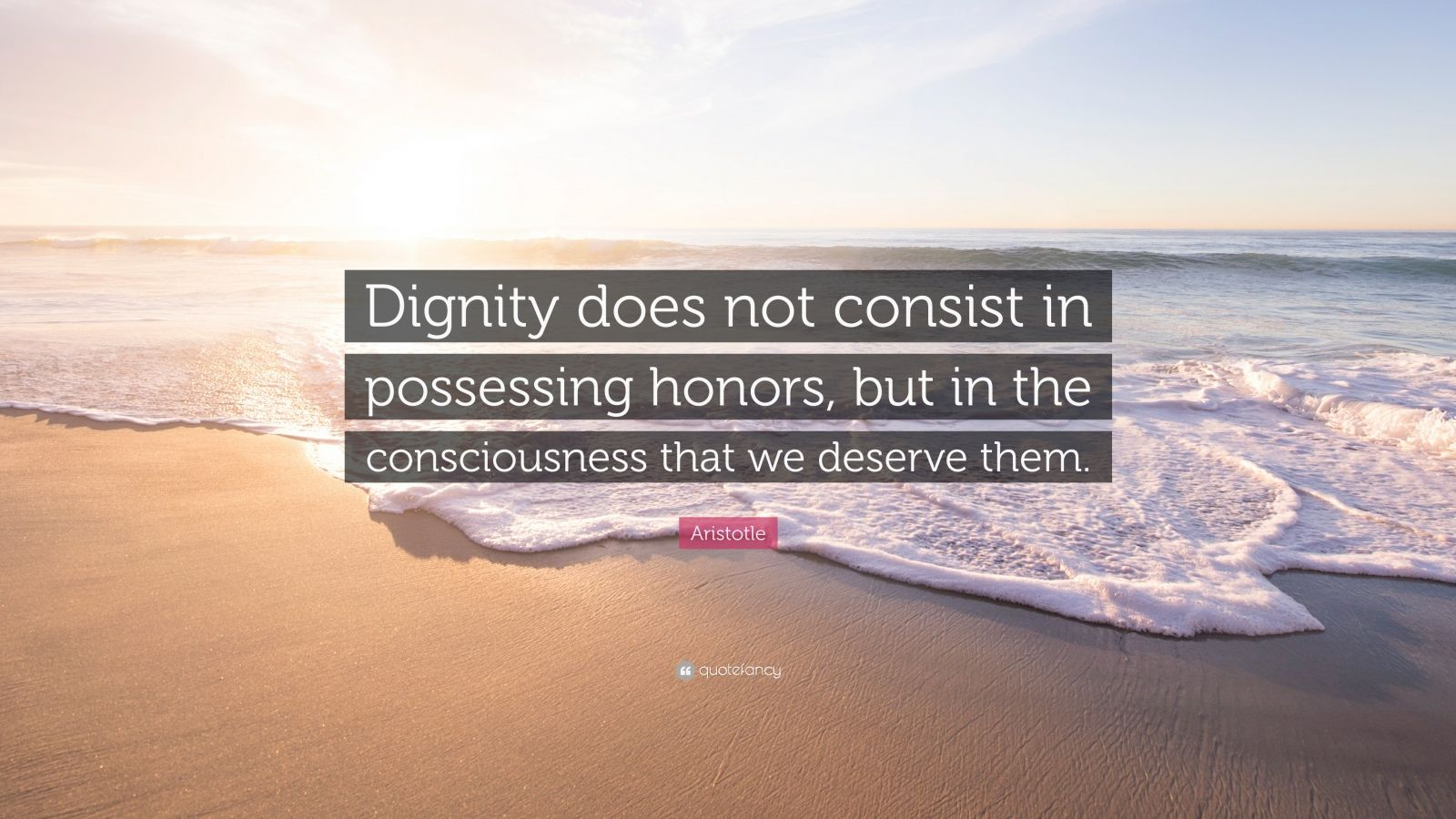 """Aristotle Quote: """"Dignity does not consist in possessing honors, but in the consciousness that we deserve them."""""""