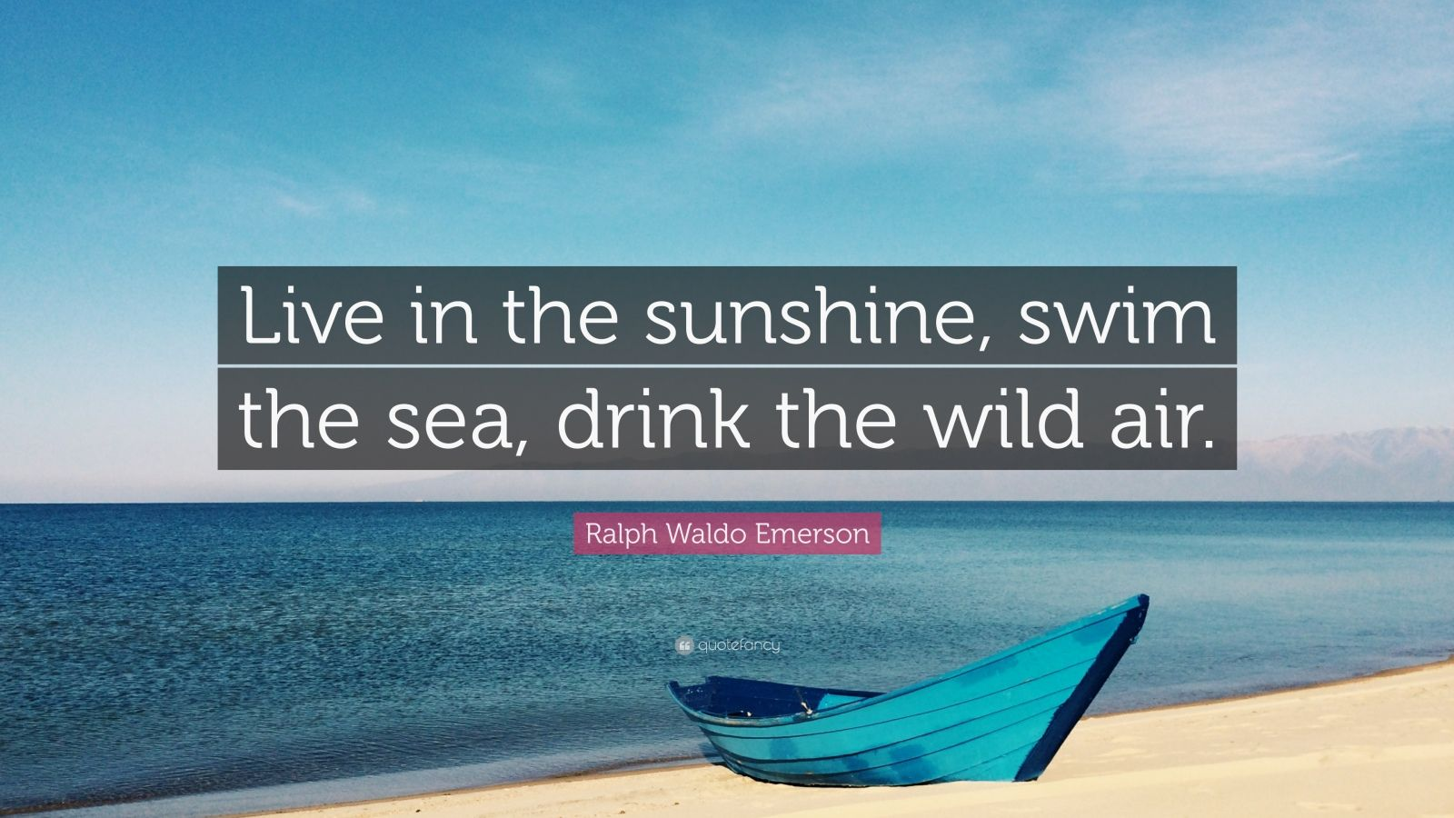"Ralph Waldo Emerson Quote: ""Live in the sunshine, swim the sea, drink the wild air."""