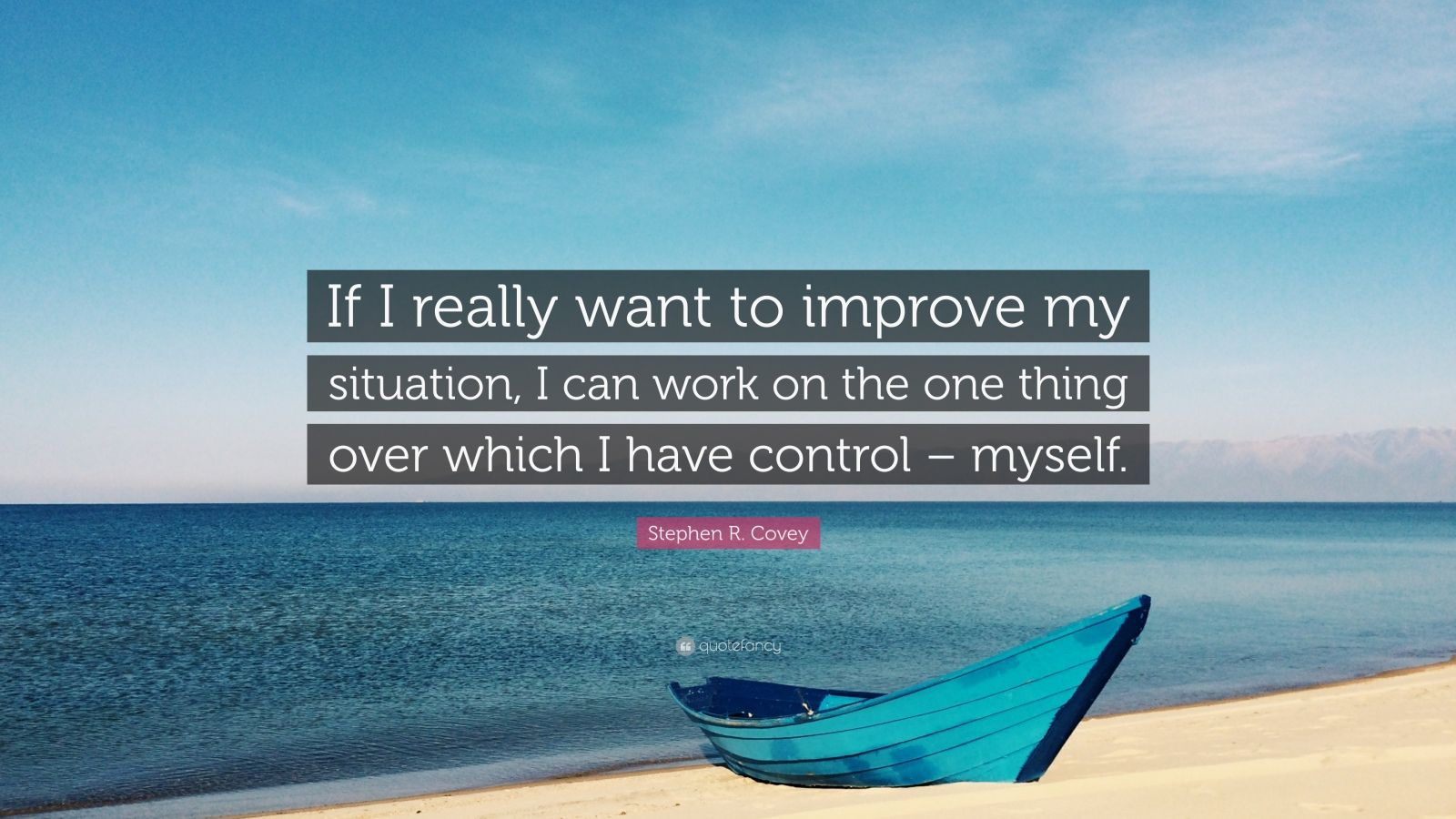 "Stephen R. Covey Quote: ""If I really want to improve my situation, I can work on the one thing over which I have control – myself."""