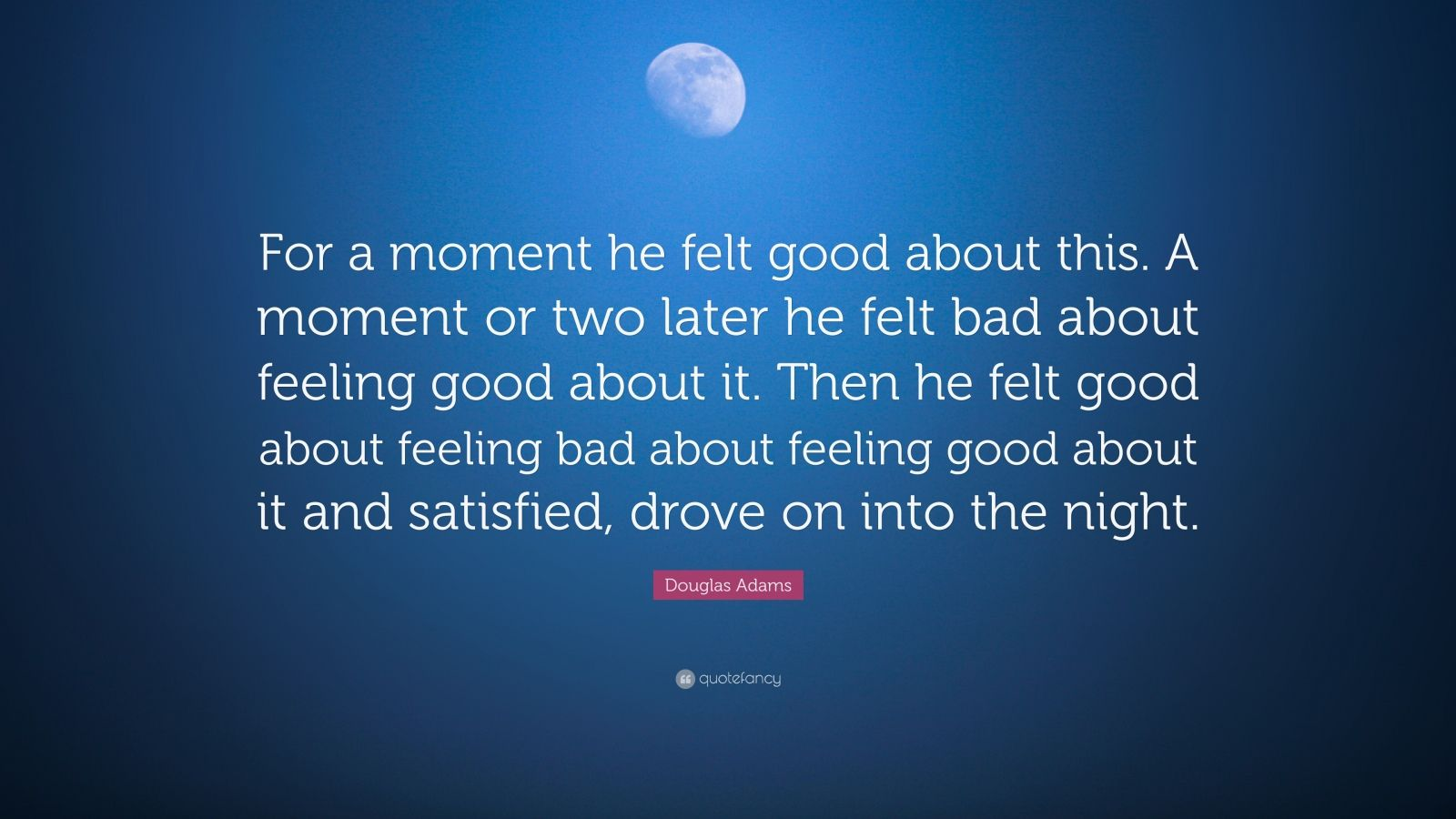 "Douglas Adams Quote: ""For a moment he felt good about this. A moment or two later he felt bad about feeling good about it. Then he felt good about feeling bad about feeling good about it and satisfied, drove on into the night."""