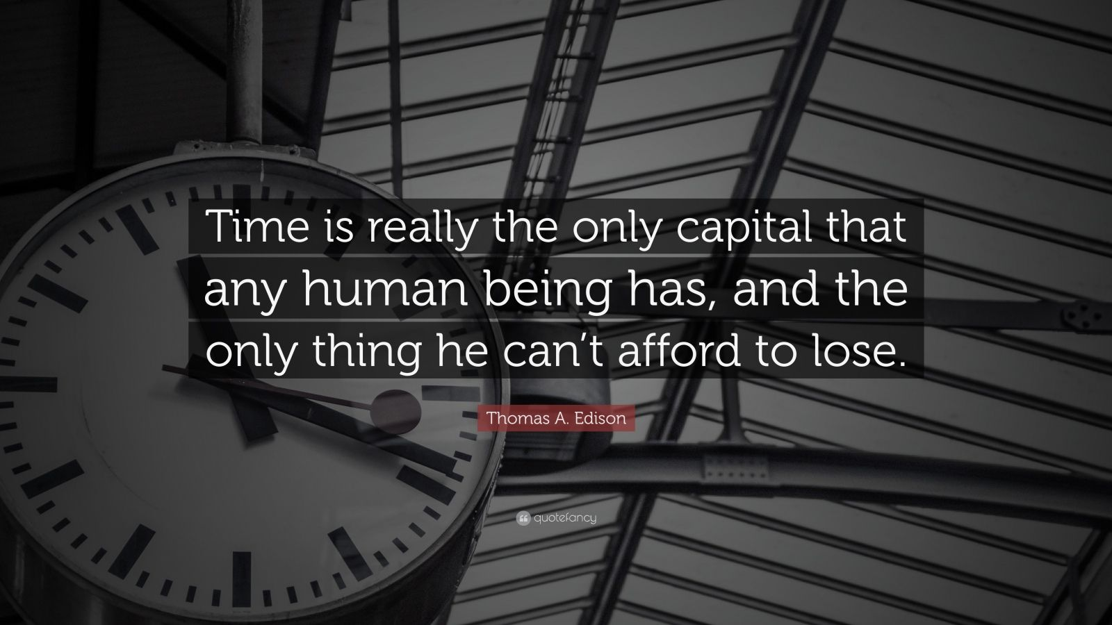 "Thomas A. Edison Quote: ""Time is really the only capital that any human being has, and the only thing he can't afford to lose."""