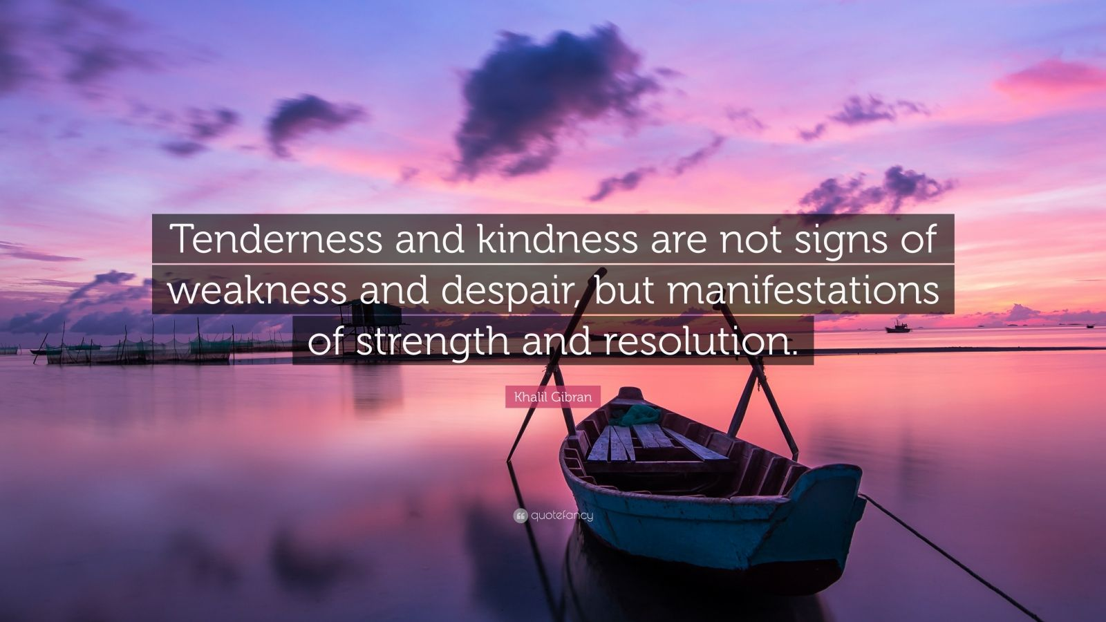 "Khalil Gibran Quote: ""Tenderness and kindness are not signs of weakness and despair, but manifestations of strength and resolution."""