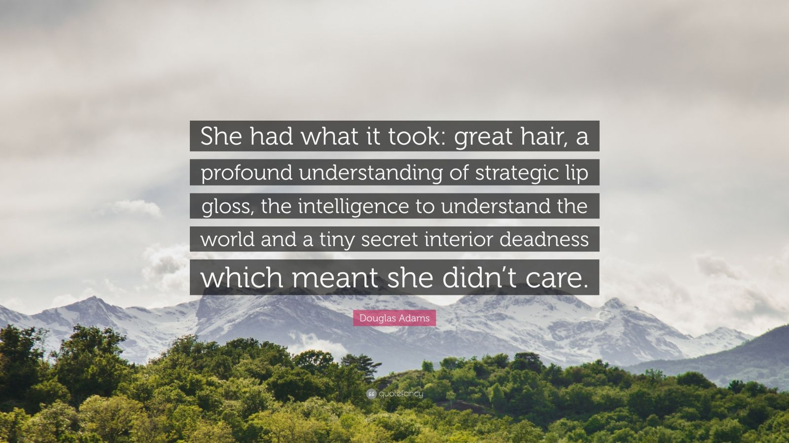 "Douglas Adams Quote: ""She had what it took: great hair, a profound understanding of strategic lip gloss, the intelligence to understand the world and a tiny secret interior deadness which meant she didn't care."""
