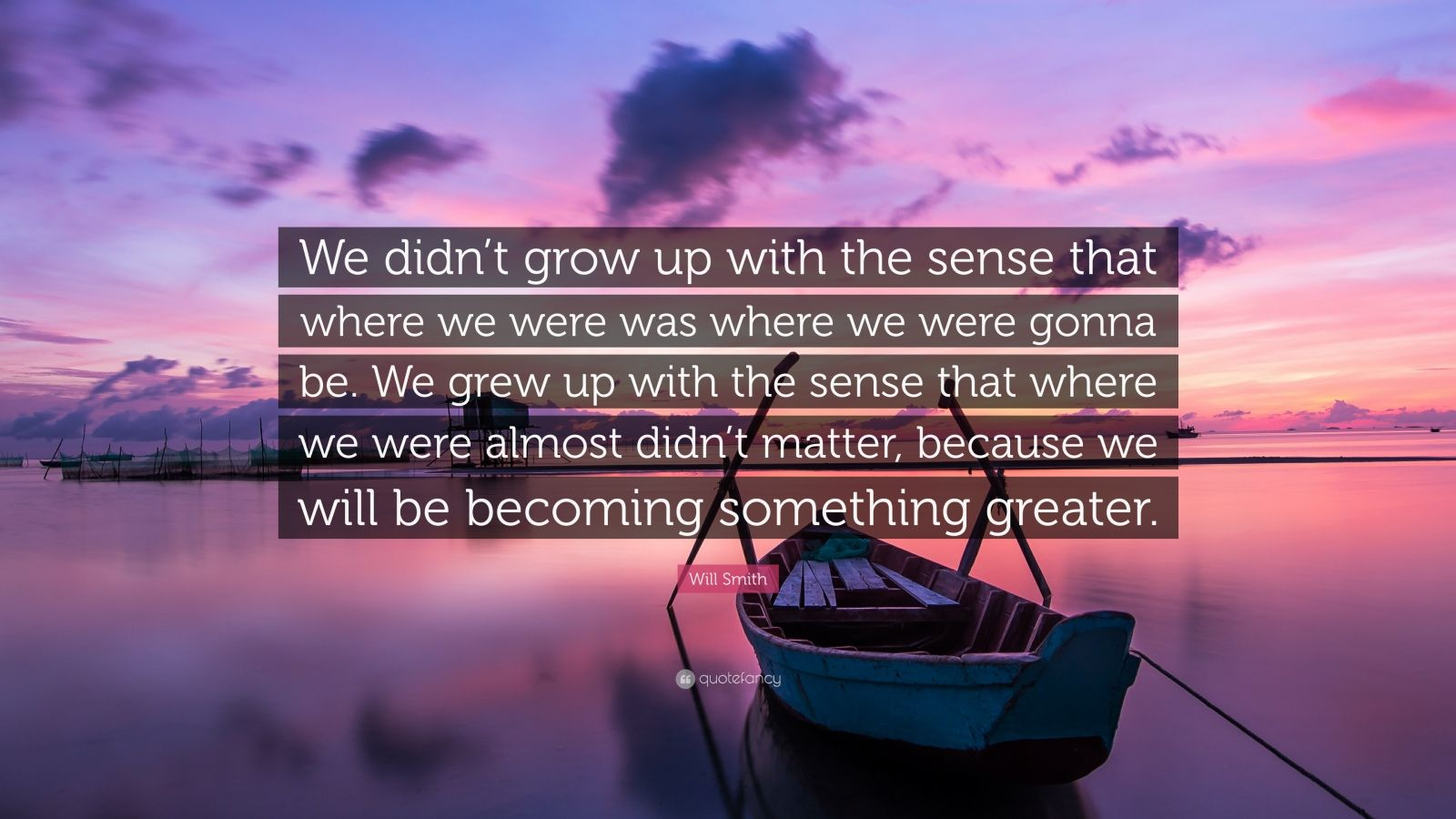 "Will Smith Quote: ""We didn't grow up with the sense that where we were was where we were gonna be. We grew up with the sense that where we were almost didn't matter, because we will be becoming something greater."""