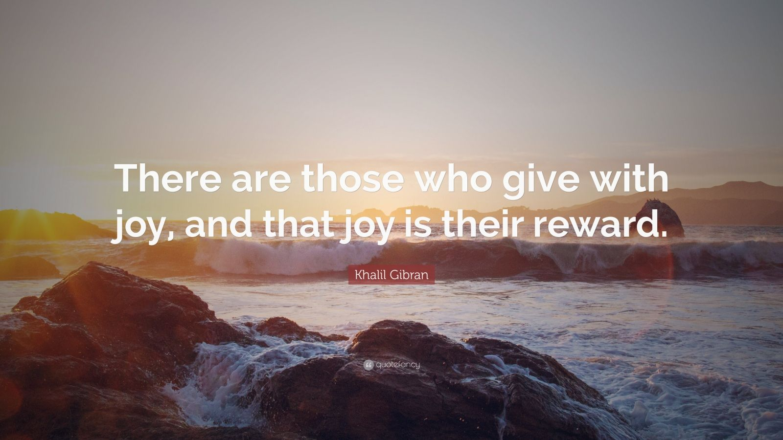 "Khalil Gibran Quote: ""There are those who give with joy, and that joy is their reward."""