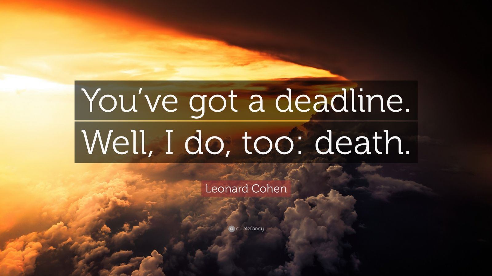 "Leonard Cohen Quote: ""You've Got A Deadline. Well, I Do"