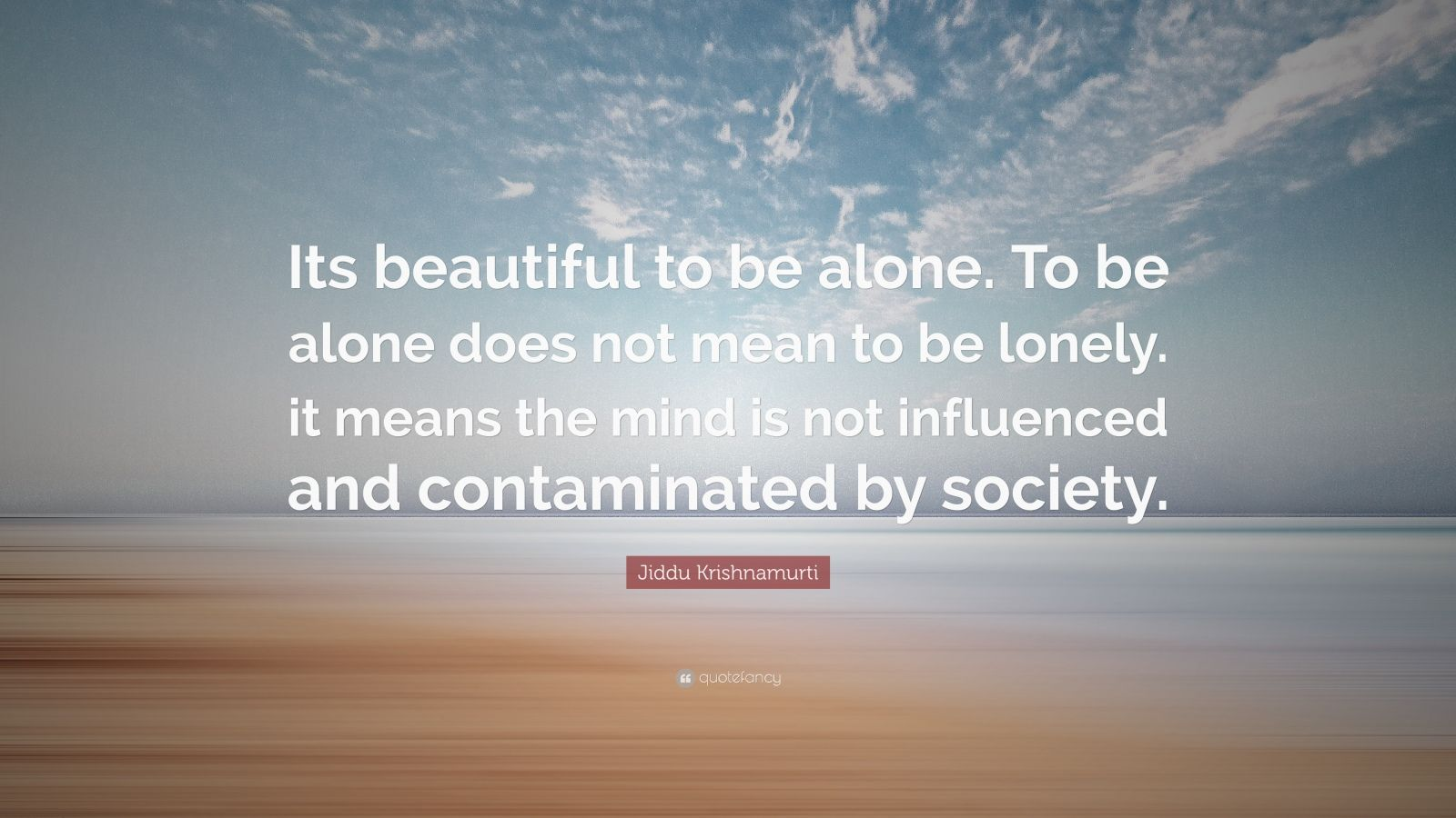 """Jiddu Krishnamurti Quote: """"Its beautiful to be alone. To be alone does not mean to be lonely. it means the mind is not influenced and contaminated by society."""""""