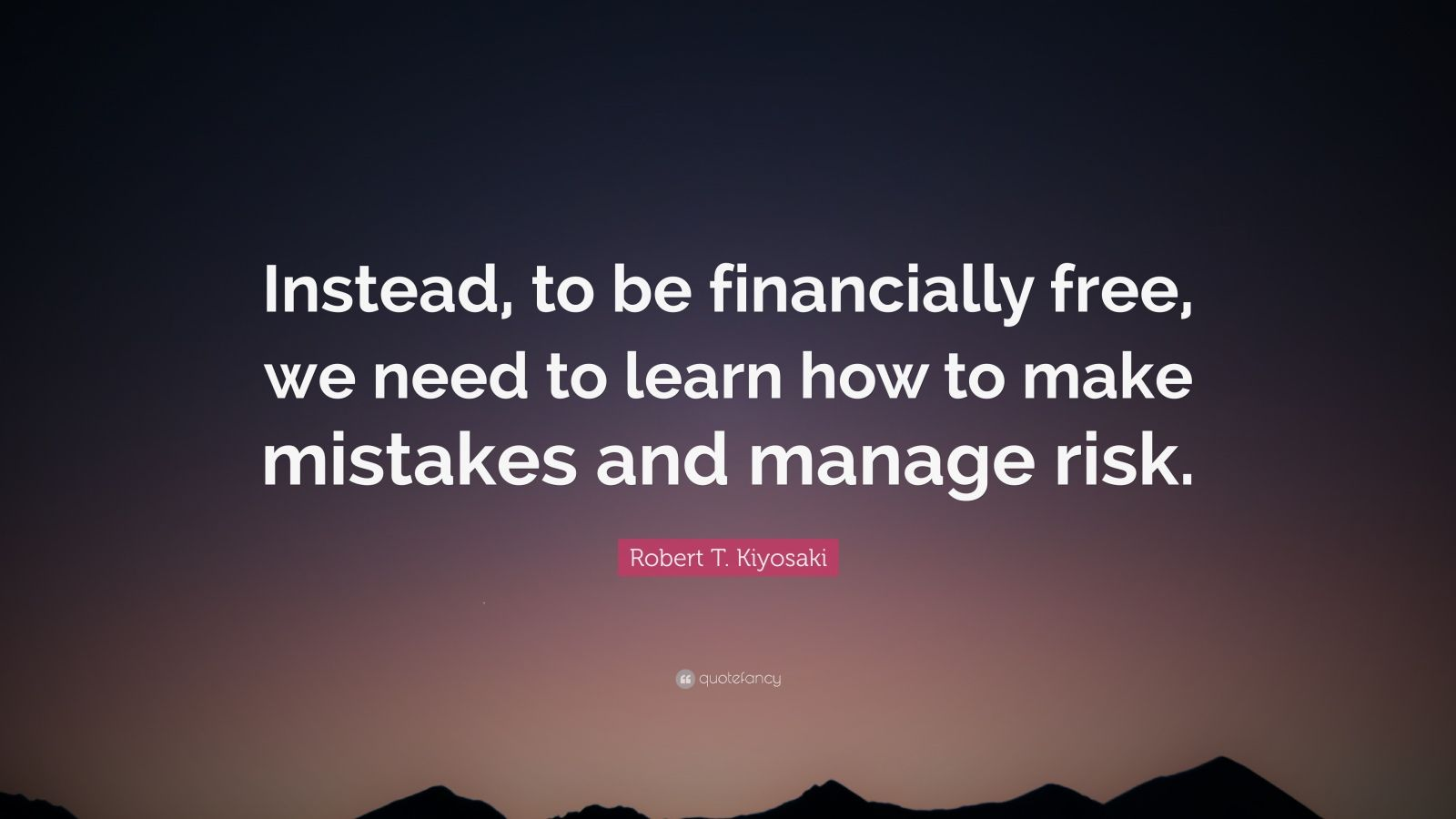 "Robert T. Kiyosaki Quote: ""Instead, to be financially free, we need to learn how to make mistakes and manage risk."""