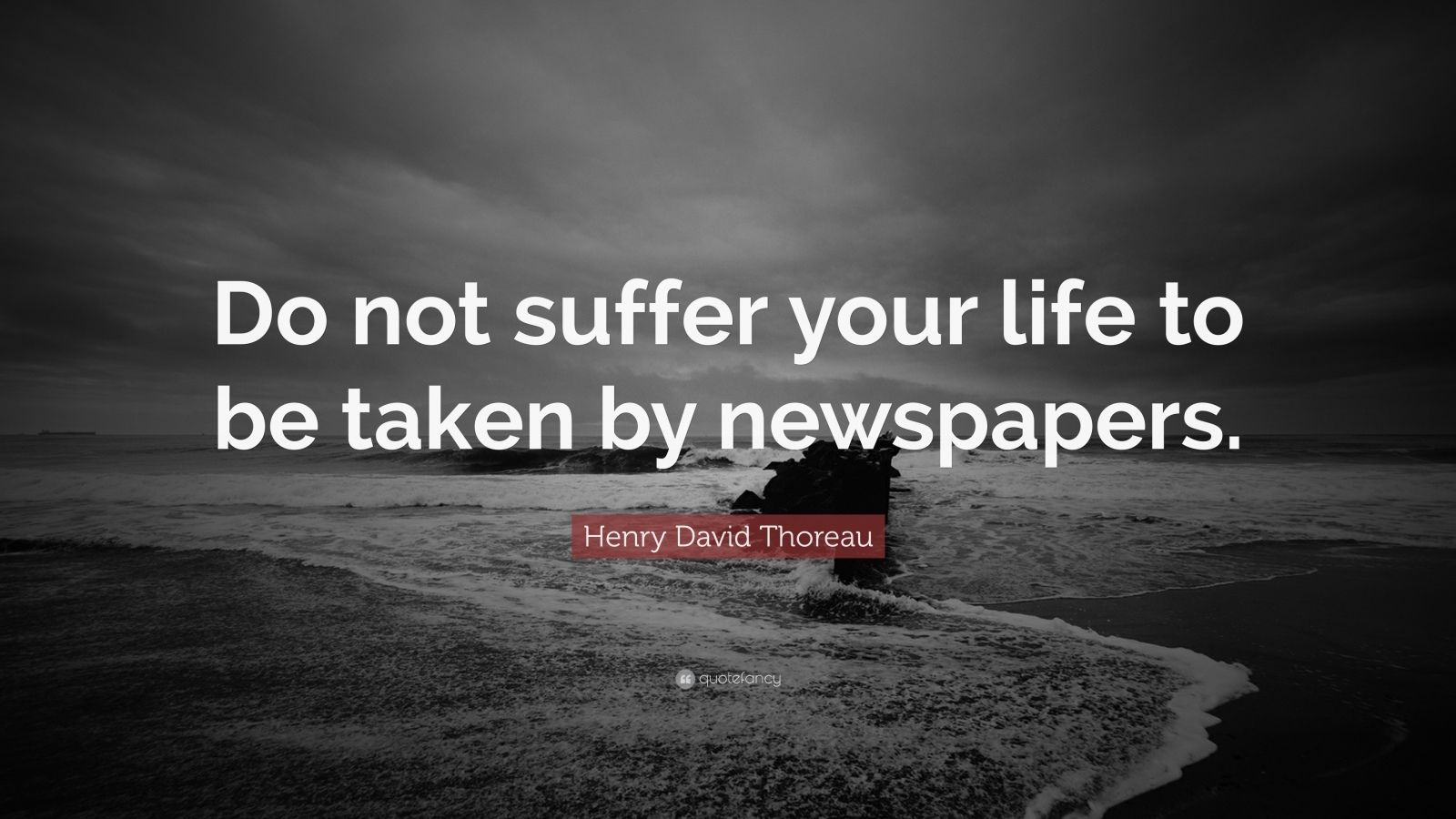 "Henry David Thoreau Quote: ""Do not suffer your life to be taken by newspapers."""