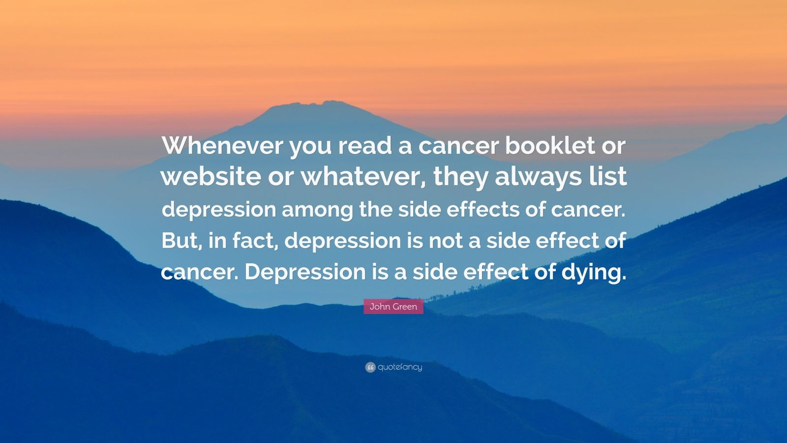 """John Green Quote: """"Whenever you read a cancer booklet or website or whatever, they always list depression among the side effects of cancer. But, in fact, depression is not a side effect of cancer. Depression is a side effect of dying."""""""