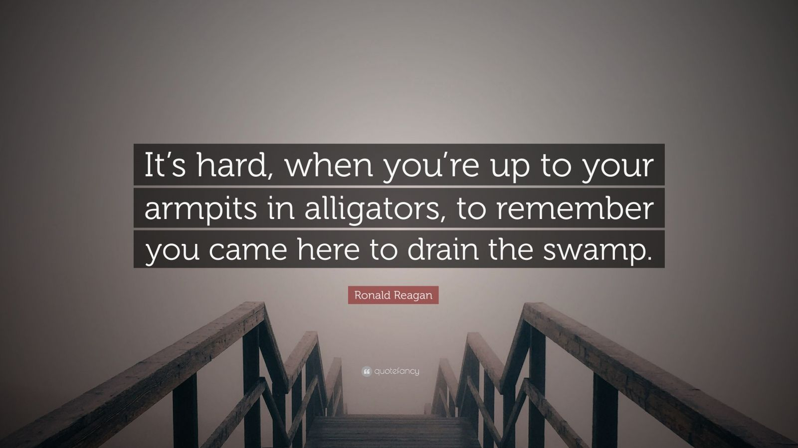 """Ronald Reagan Quote: """"It's hard, when you're up to your armpits in alligators, to remember you came here to drain the swamp."""""""