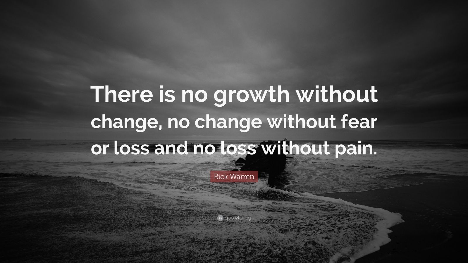 """Rick Warren Quote: """"There is no growth without change, no change without fear or loss and no loss without pain."""""""