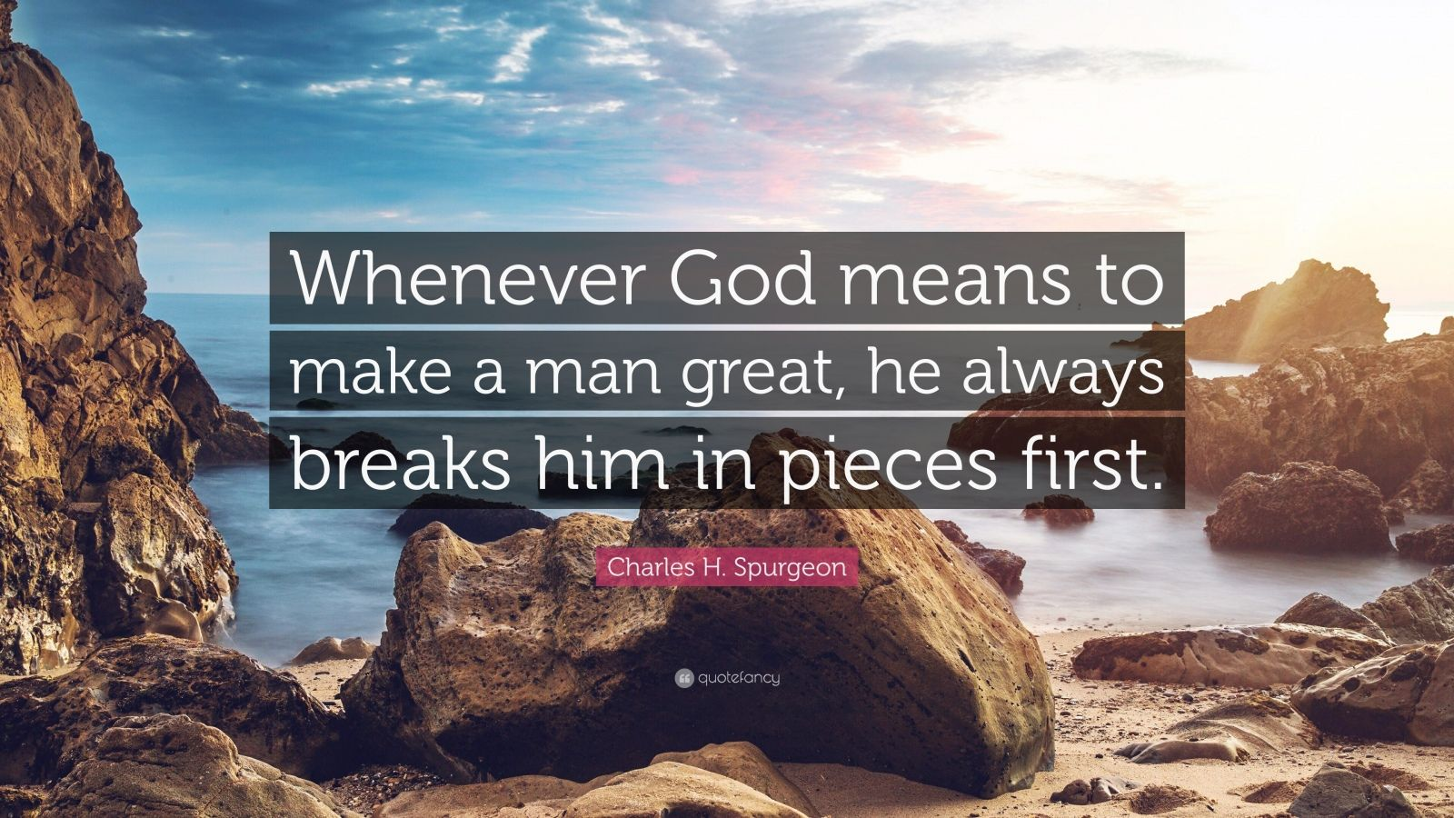 "Charles H. Spurgeon Quote: ""Whenever God means to make a man great, he always breaks him in pieces first."""