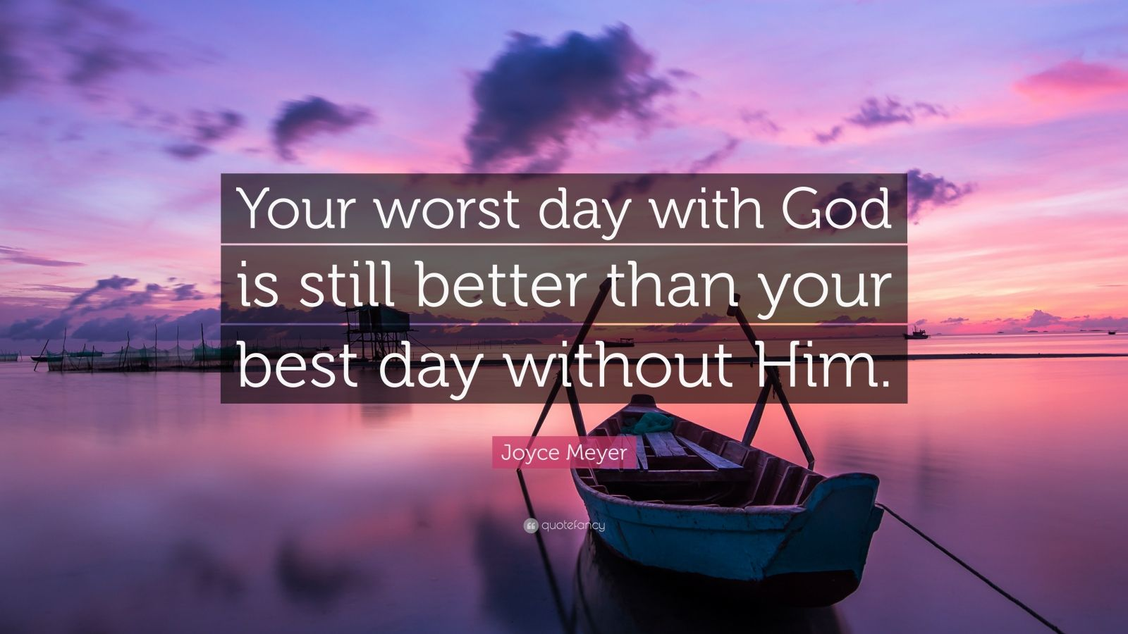 "Joyce Meyer Quote: ""Your worst day with God is still better than your best day without Him."""