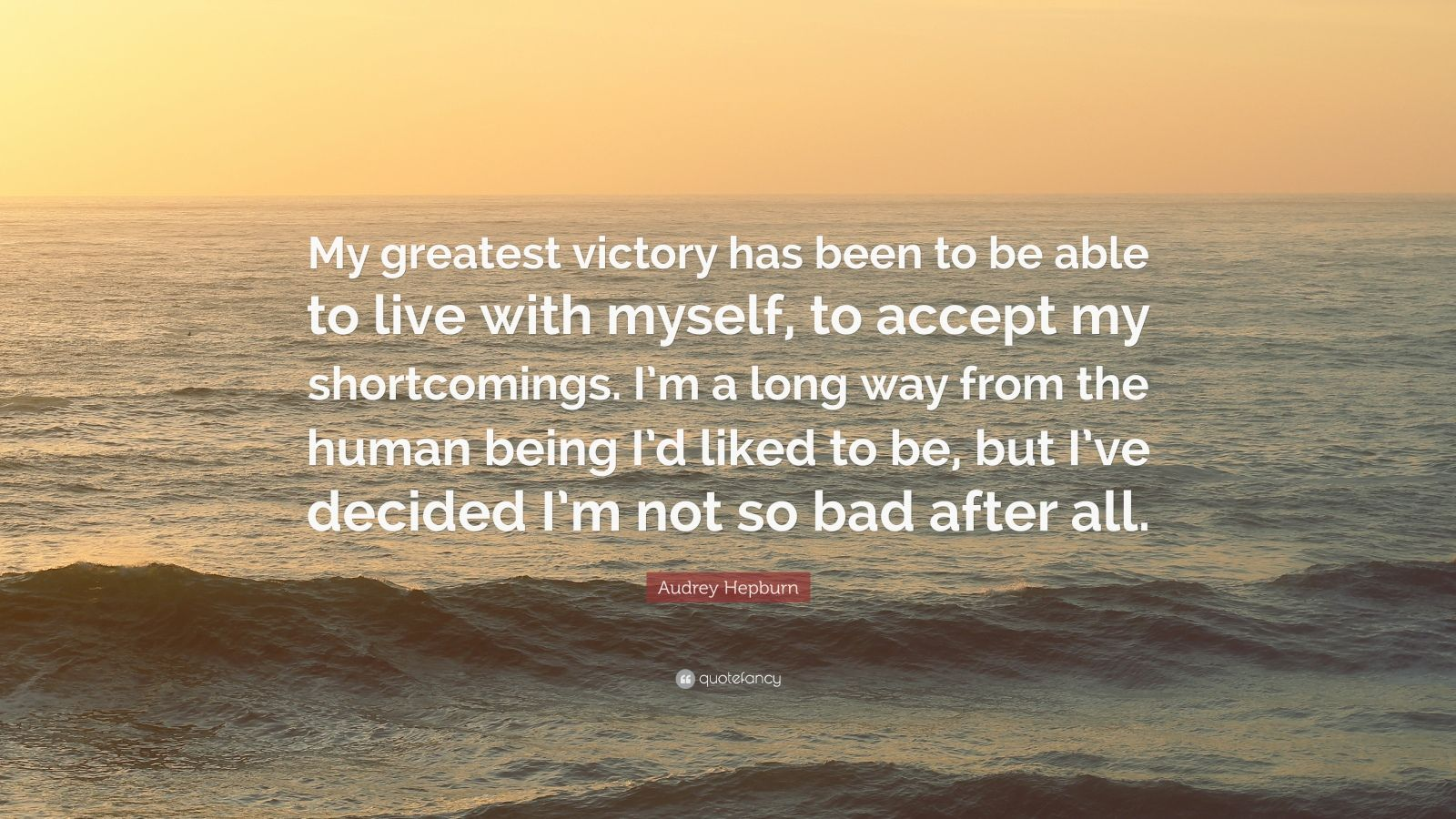 """Audrey Hepburn Quote: """"My greatest victory has been to be able to live with myself, to accept my shortcomings. I'm a long way from the human being I'd liked to be, but I've decided I'm not so bad after all."""""""