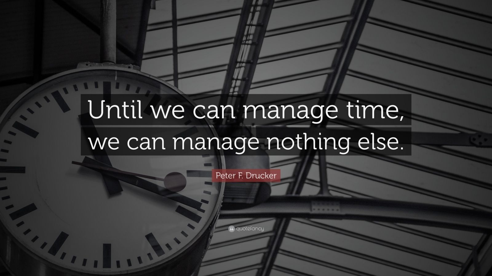 """Peter F. Drucker Quote: """"Until we can manage time, we can manage nothing else."""""""