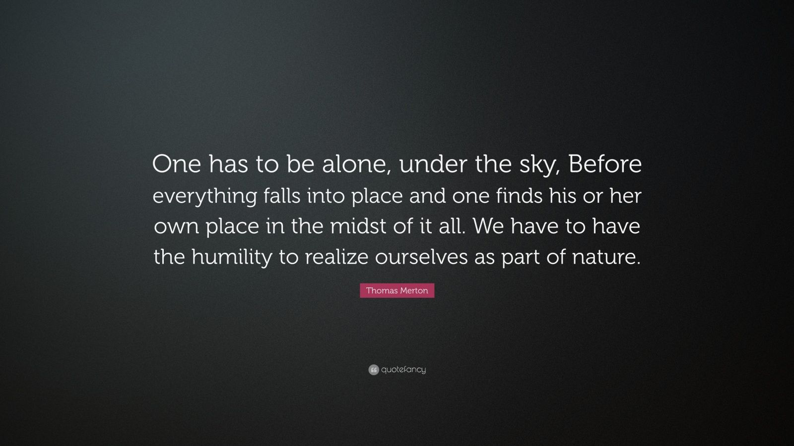 "Thomas Merton Quote: ""One has to be alone, under the sky, Before everything falls into place and one finds his or her own place in the midst of it all. We have to have the humility to realize ourselves as part of nature."""