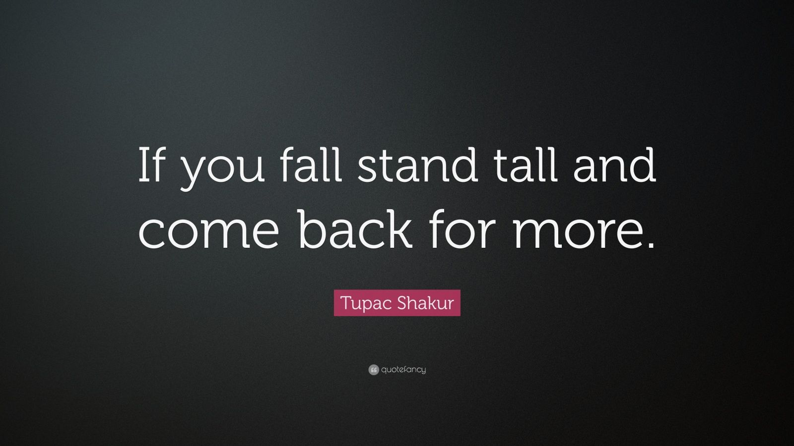 """Tupac Shakur Quote: """"If you fall stand tall and come back for more."""""""