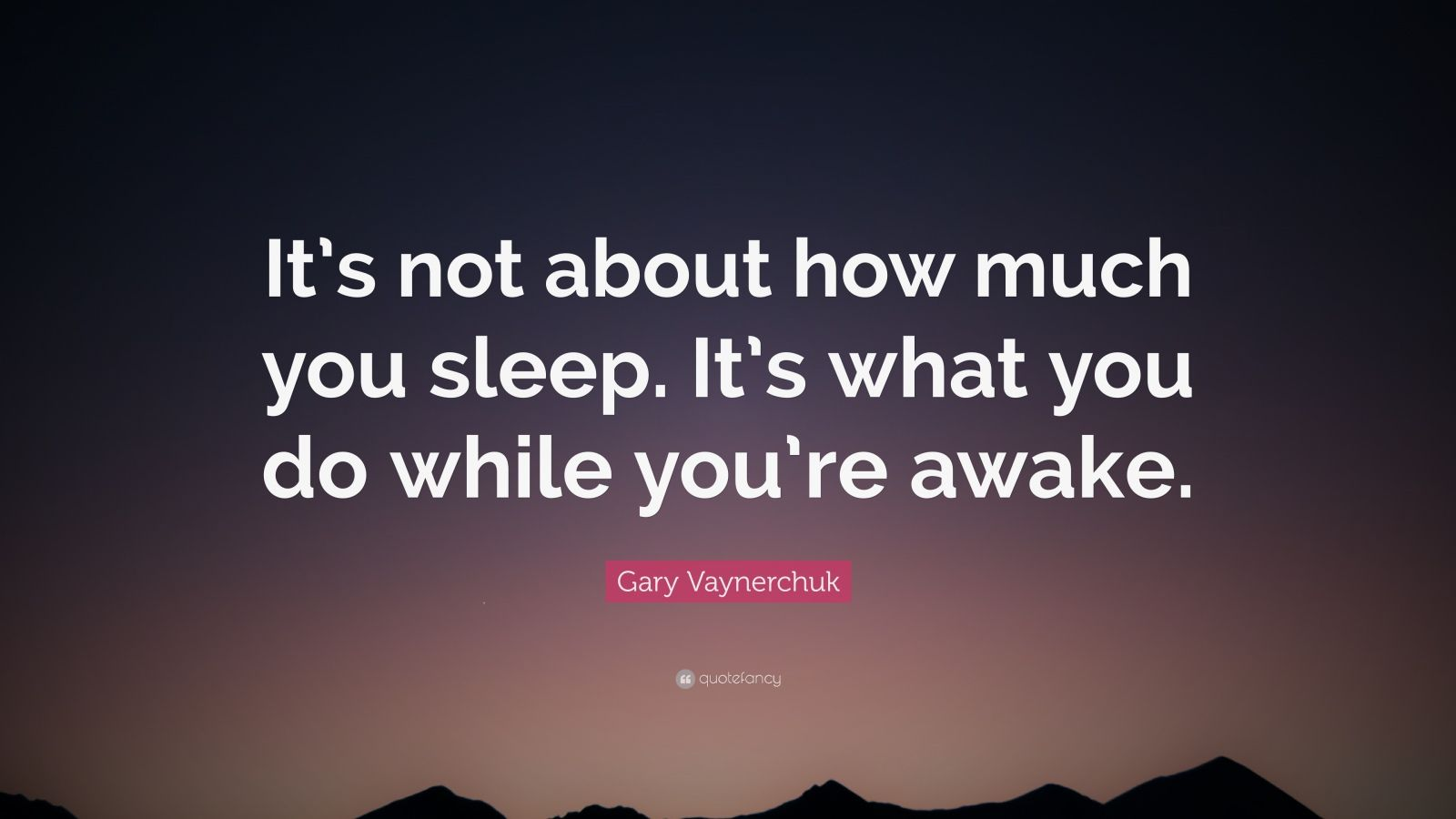 "Gary Vaynerchuk Quote: ""It's not about how much you sleep. It's what you do while you're awake."""