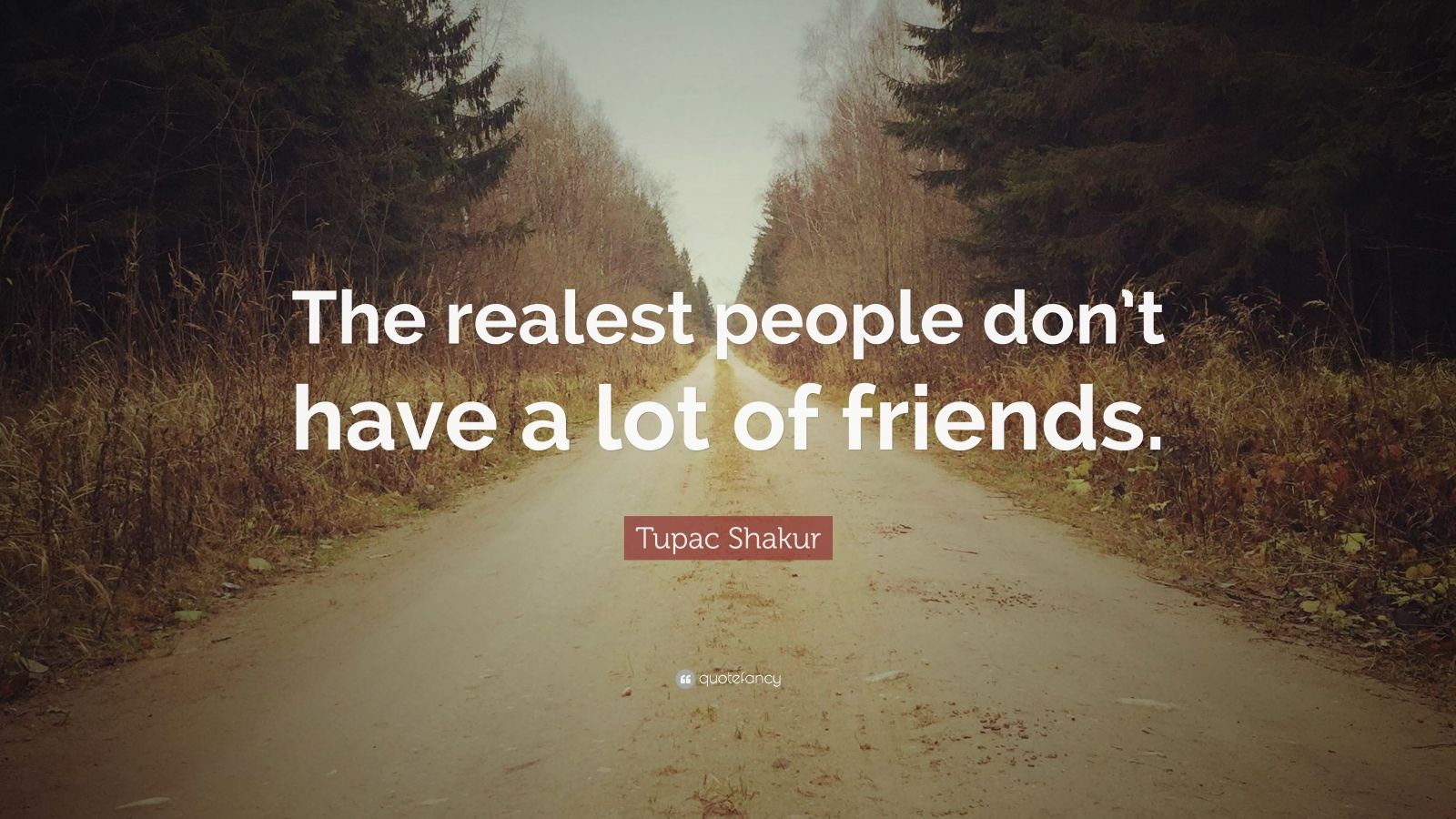 "Tupac Shakur Quote: ""The realest people don't have a lot of friends."""