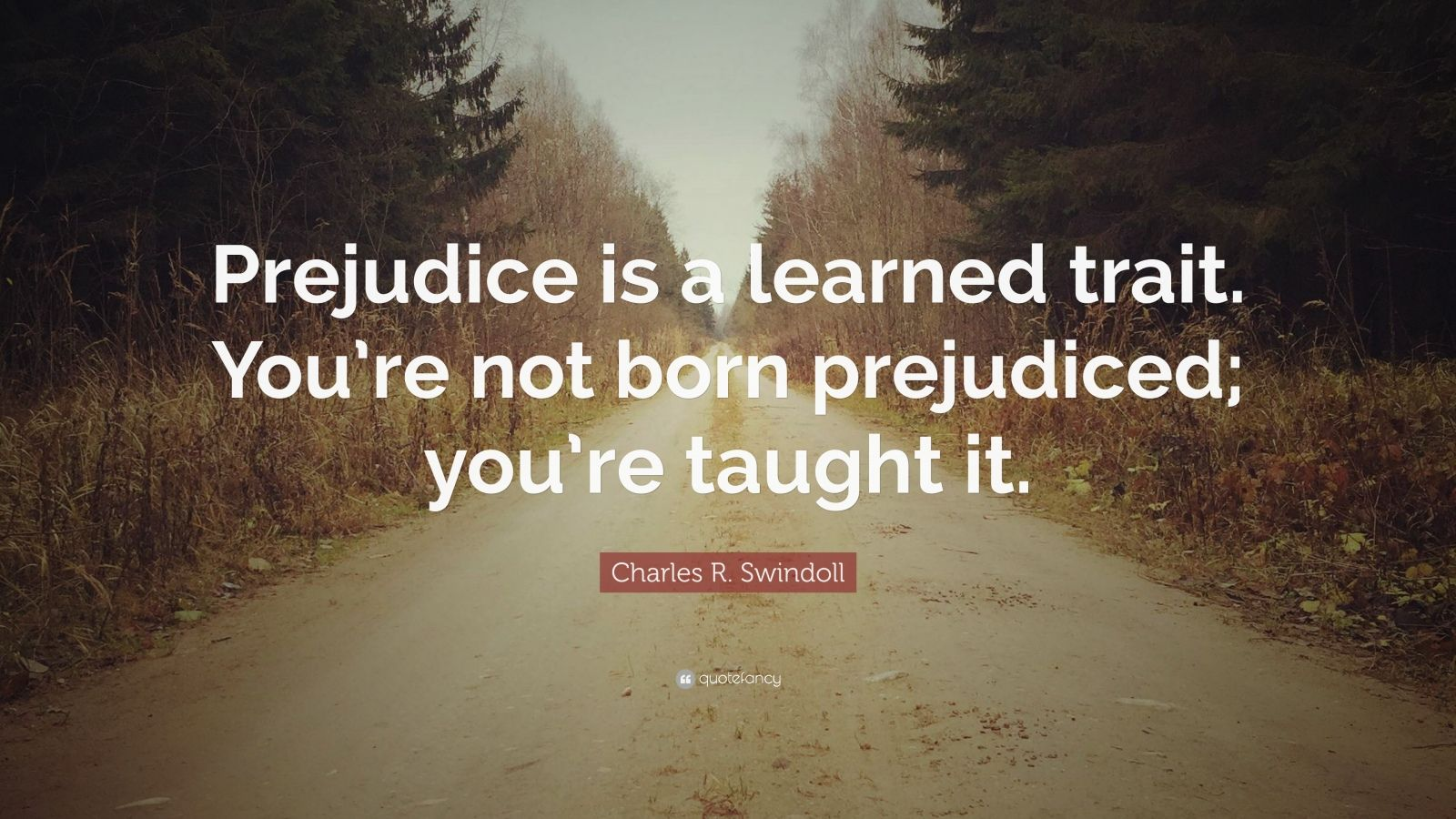 "Charles R. Swindoll Quote: ""Prejudice is a learned trait. You're not born prejudiced; you're taught it."""