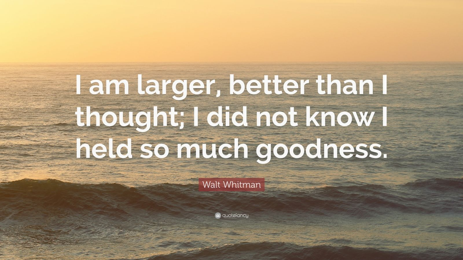 "Walt Whitman Quote: ""I am larger, better than I thought; I did not know I held so much goodness."""