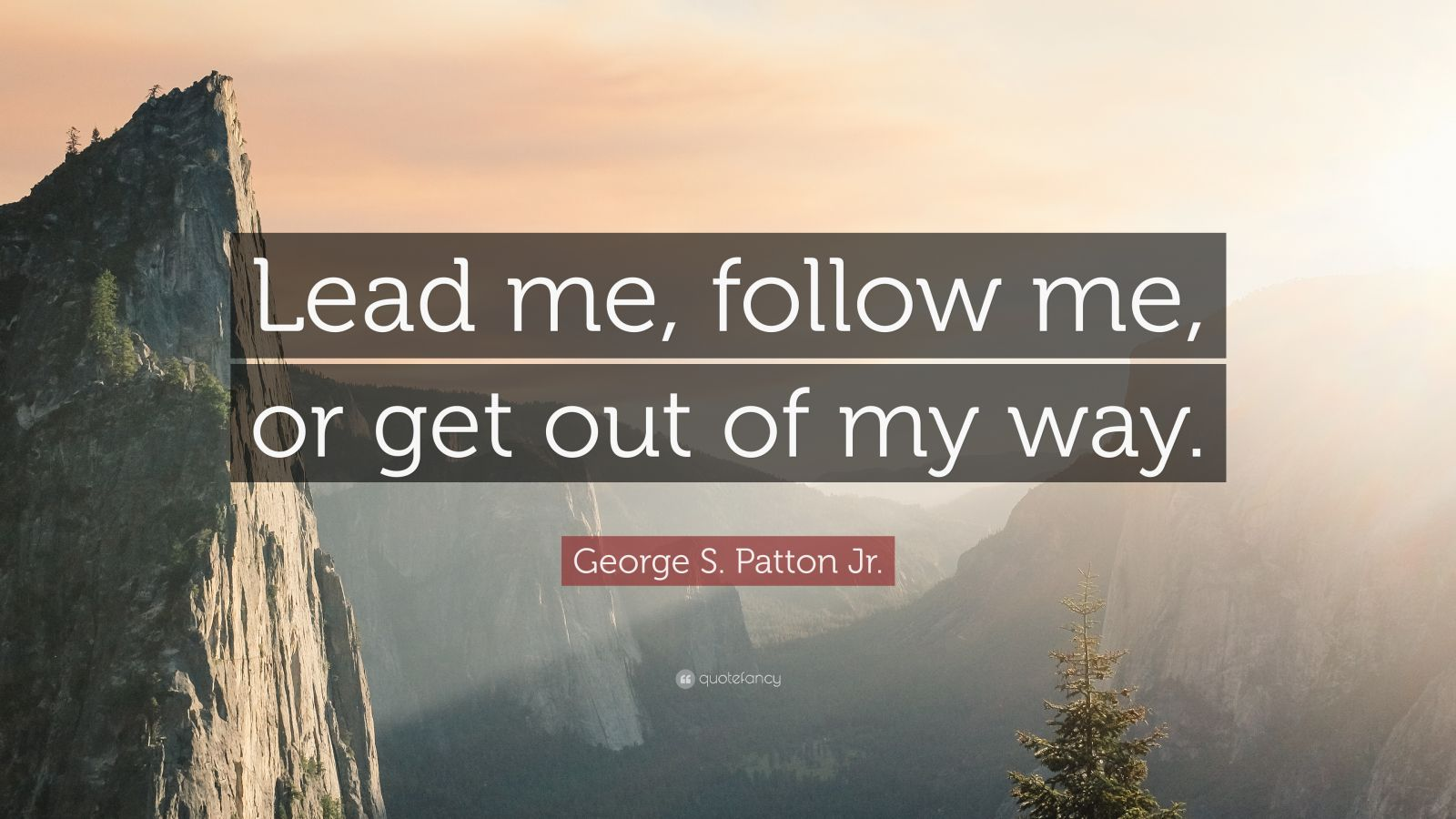 "George S. Patton Jr. Quote: ""Lead me, follow me, or get out of my way."""