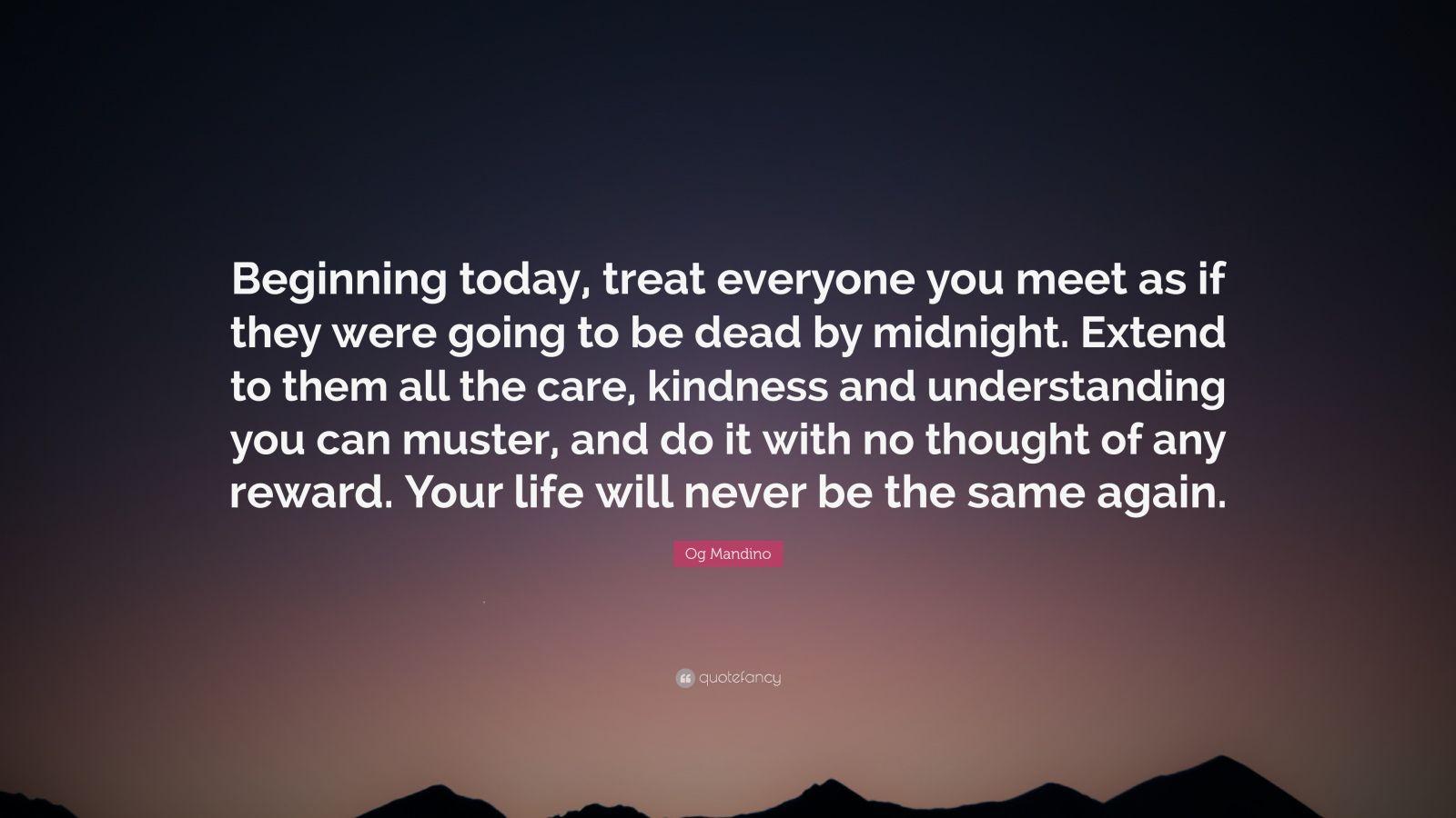 beginning today treat everyone you meet as if