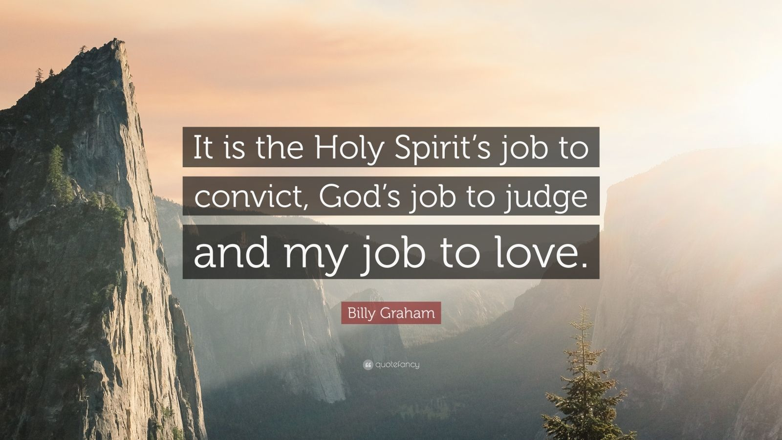 """Billy Graham Quote: """"It is the Holy Spirit's job to convict, God's job to judge and my job to love."""""""