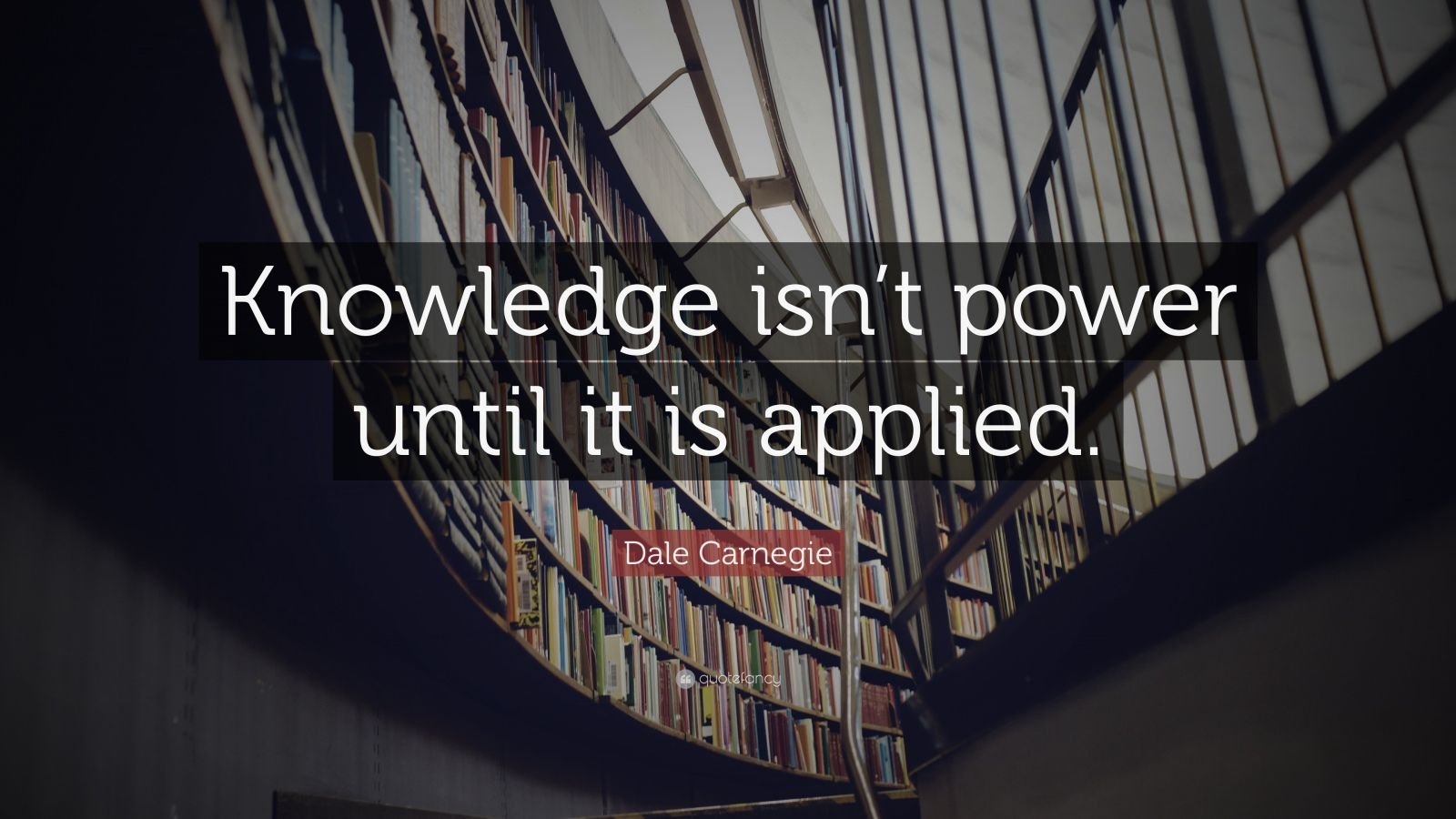 "Dale Carnegie Quote: ""Knowledge isn't power until it is applied."""