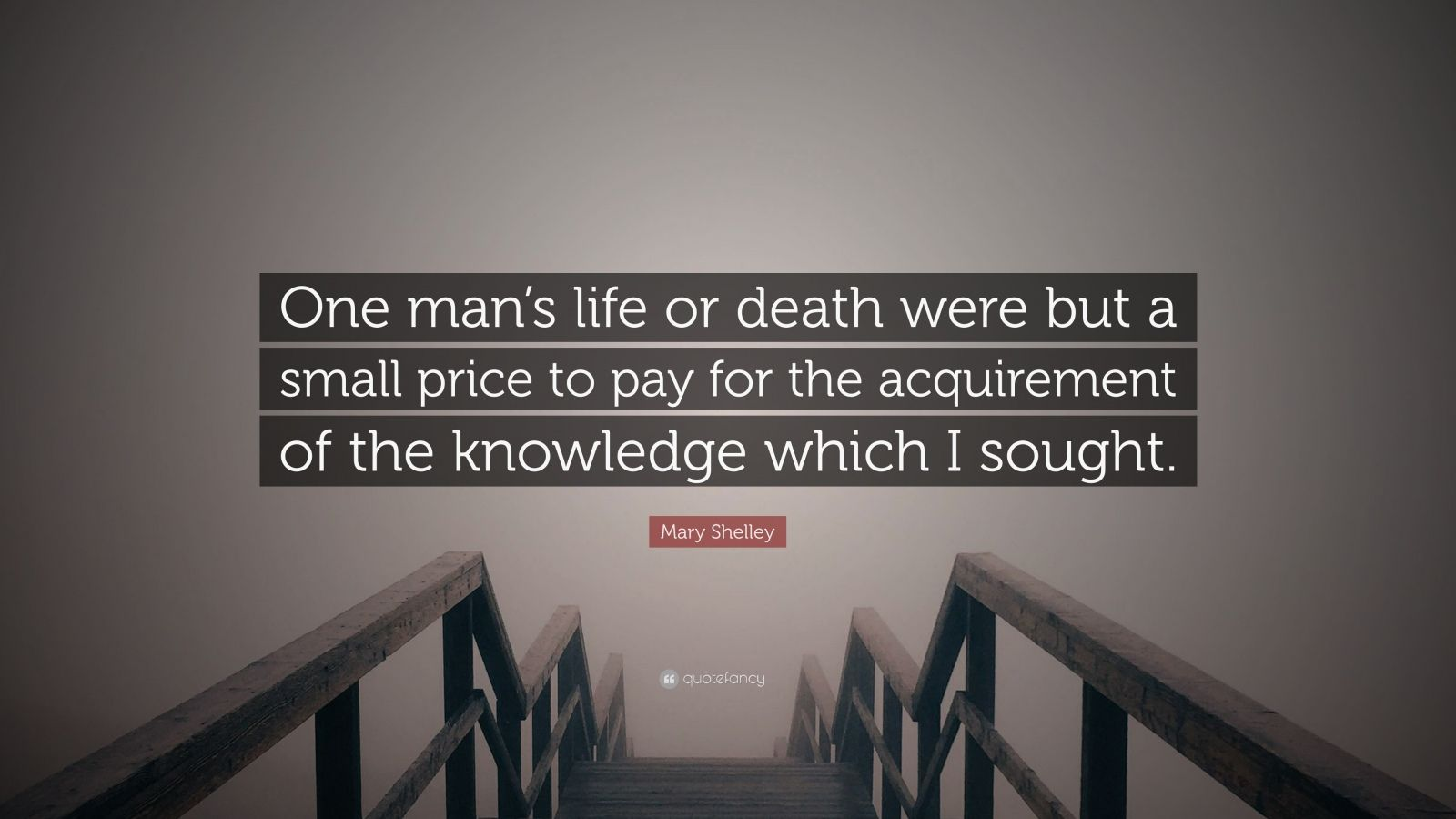 "Mary Shelley Quote: ""One man's life or death were but a small price to pay for the acquirement of the knowledge which I sought."""