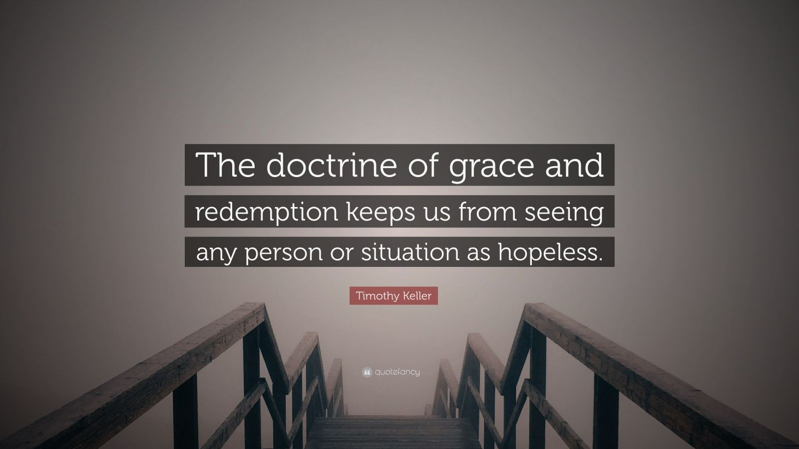 """Timothy Keller Quote: """"The doctrine of grace and redemption keeps us from seeing any person or situation as hopeless."""""""