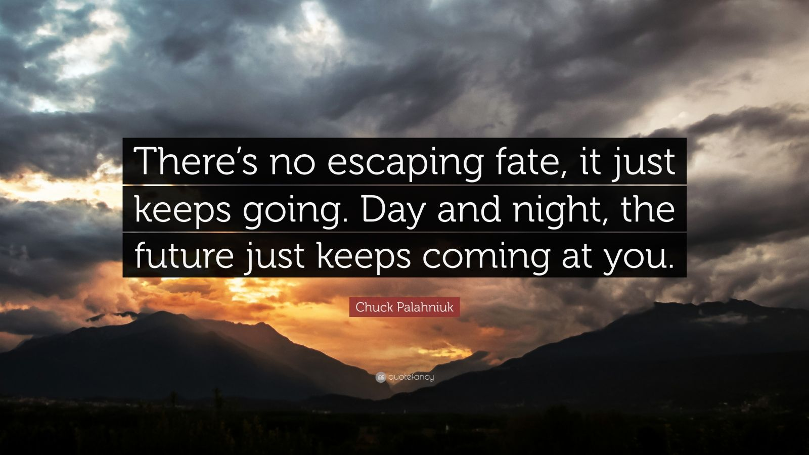 "Chuck Palahniuk Quote: ""There's no escaping fate, it just keeps going. Day and night, the future just keeps coming at you."""
