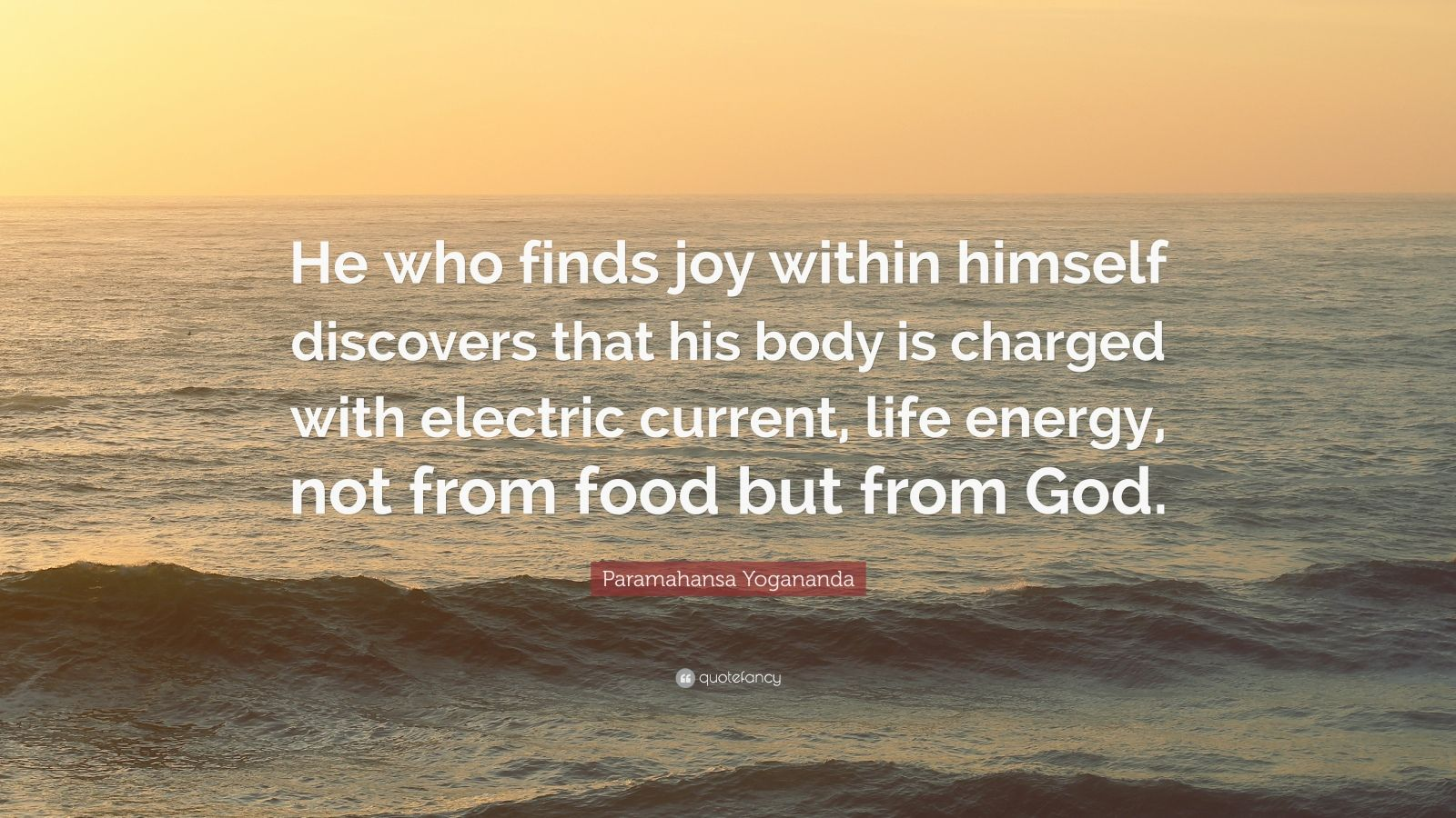 "Paramahansa Yogananda Quote: ""He who finds joy within himself discovers that his body is charged with electric current, life energy, not from food but from God."""
