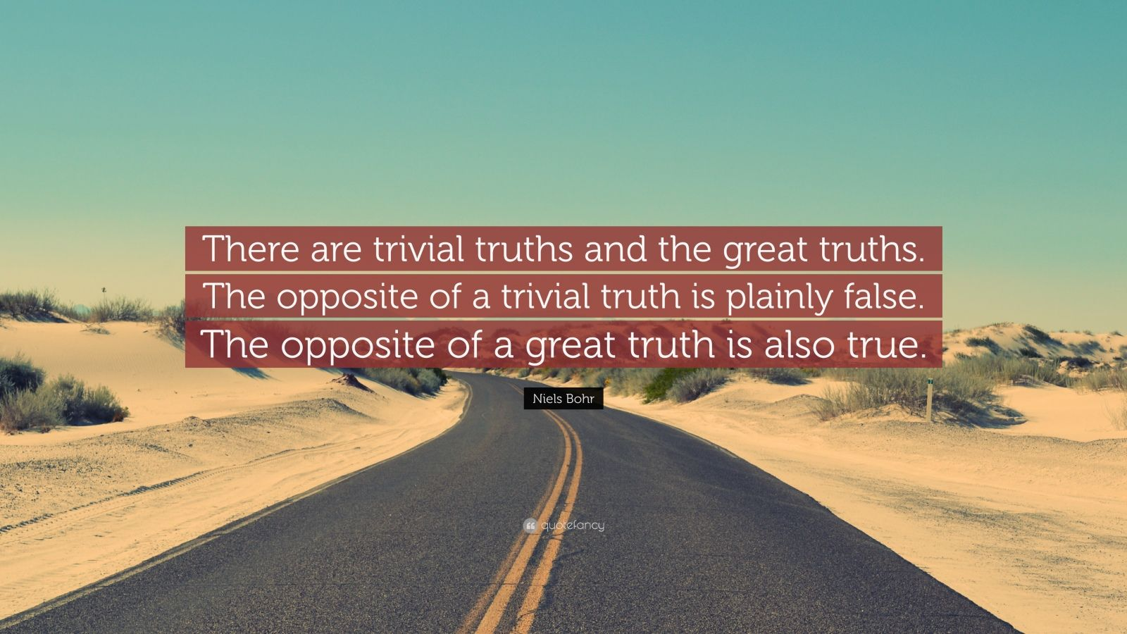 "Niels Bohr Quote: ""There are trivial truths and the great truths. The opposite of a trivial truth is plainly false. The opposite of a great truth is also true."""