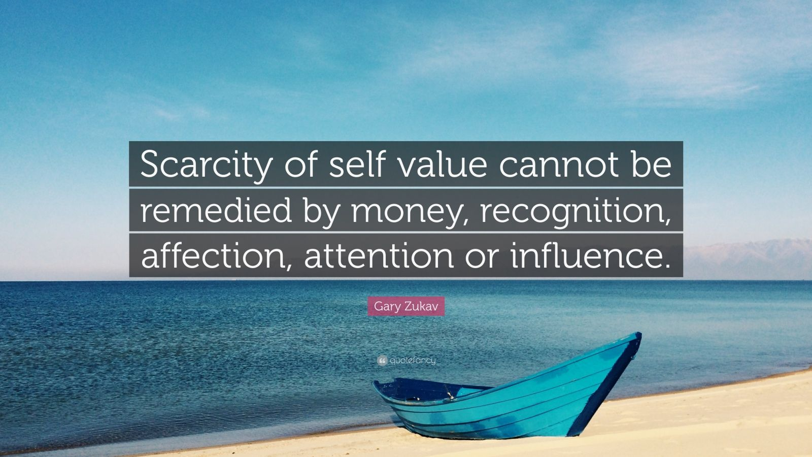 "Gary Zukav Quote: ""Scarcity of self value cannot be remedied by money, recognition, affection, attention or influence."""