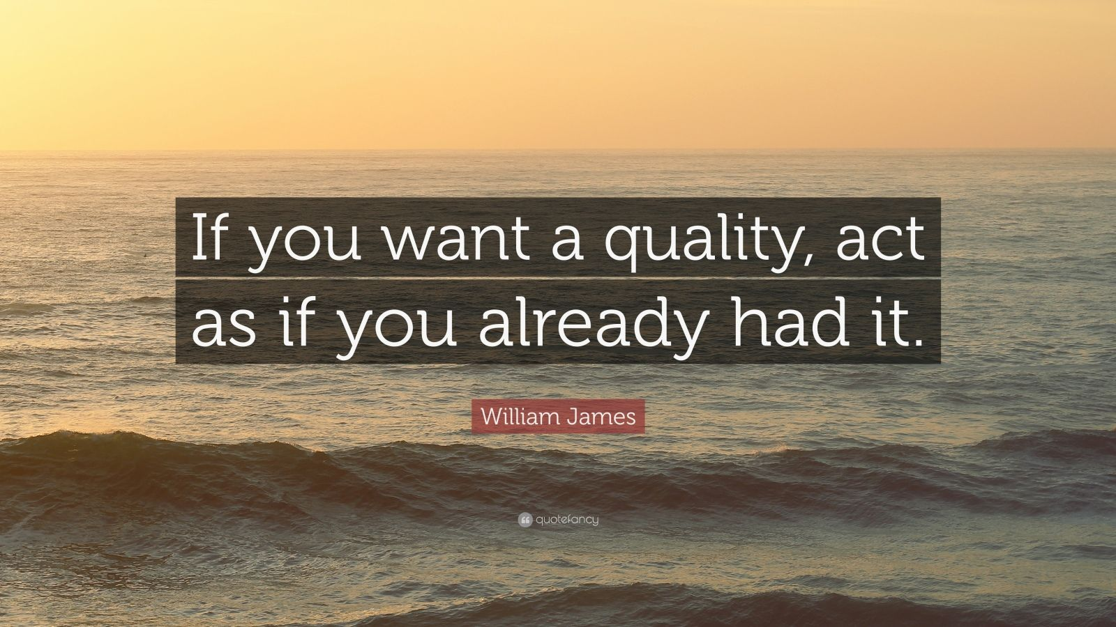 """William James Quote: """"If you want a quality, act as if you already had it."""""""
