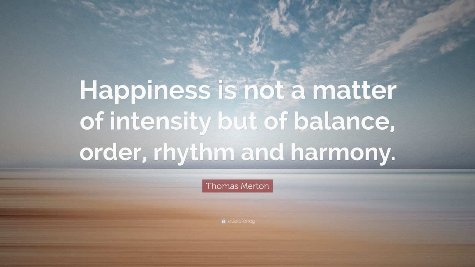 """Thomas Merton Quote: """"Happiness is not a matter of intensity but of balance, order, rhythm and harmony."""""""
