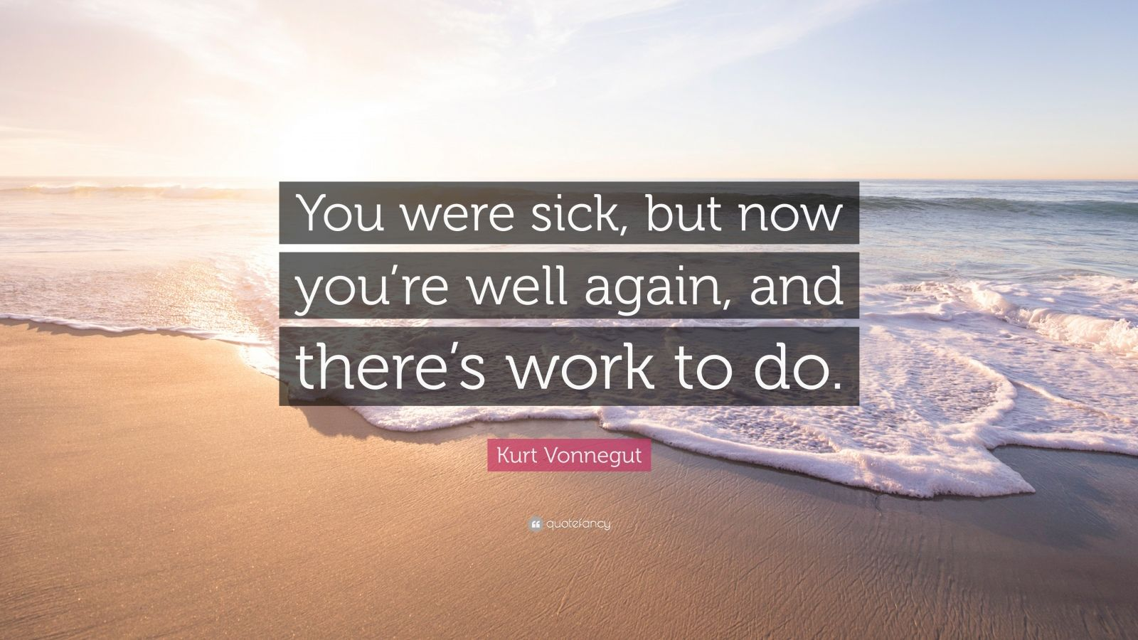 """Kurt Vonnegut Quote: """"You were sick, but now you're well again, and there's work to do."""""""