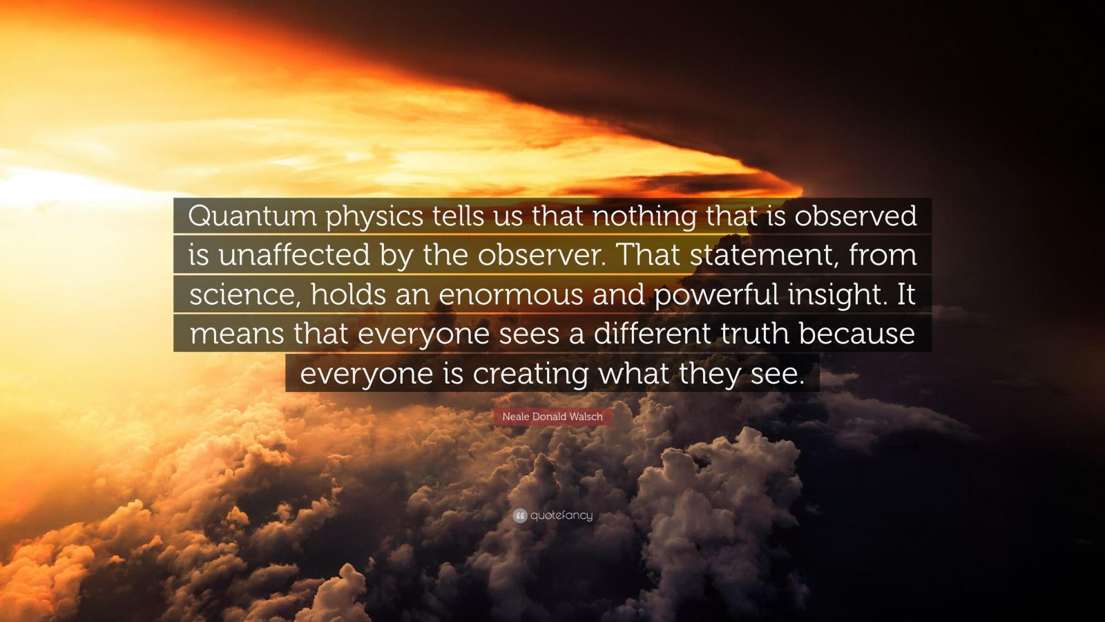 "Neale Donald Walsch Quote: ""Quantum physics tells us that nothing that is observed is unaffected by the observer. That statement, from science, holds an enormous and powerful insight. It means that everyone sees a different truth because everyone is creating what they see."""