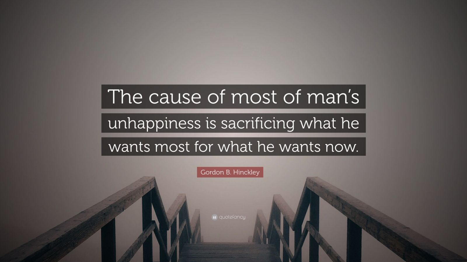 "Gordon B. Hinckley Quote: ""The cause of most of man's unhappiness is sacrificing what he wants most for what he wants now."""