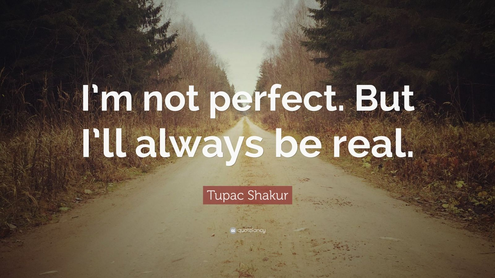 "Real Quotes: ""I'm not perfect. But I'll always be real."" — Tupac Shakur"