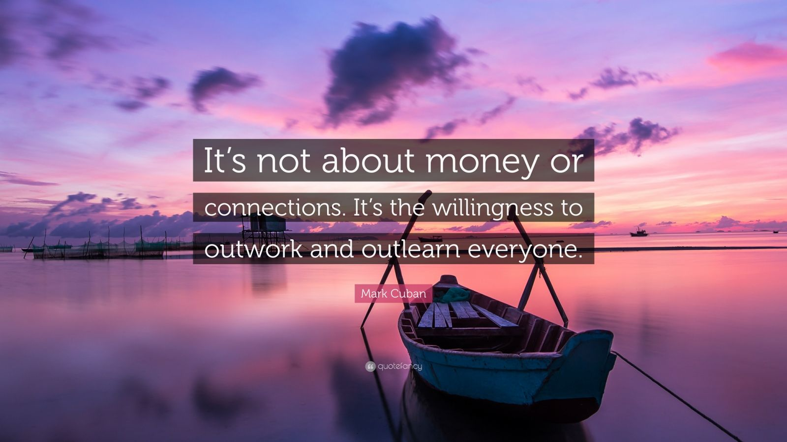 "Mark Cuban Quote: ""It's not about money or connections. It's the willingness to outwork and outlearn everyone."""